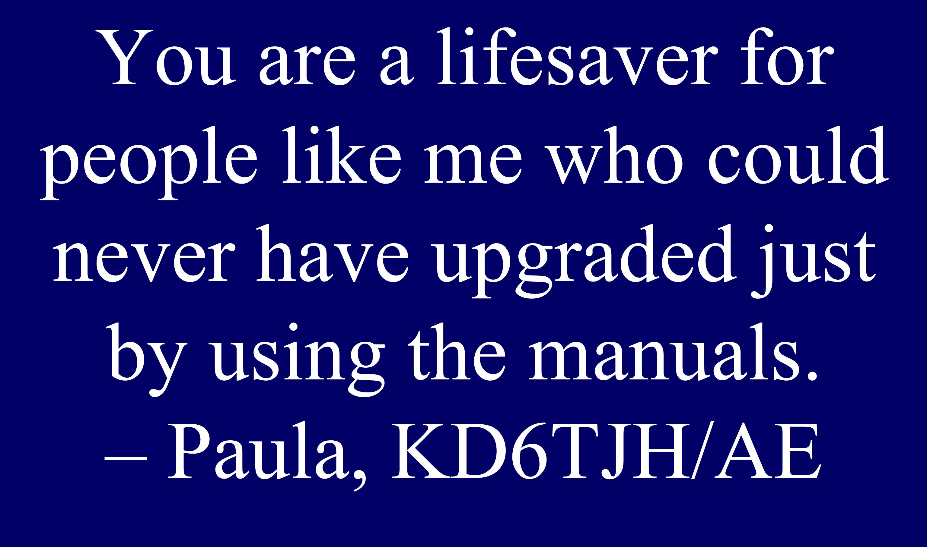 You are a lifesaver for people like me who could never have upgraded just by using the manuals. – Paula, KD6TJH/AE