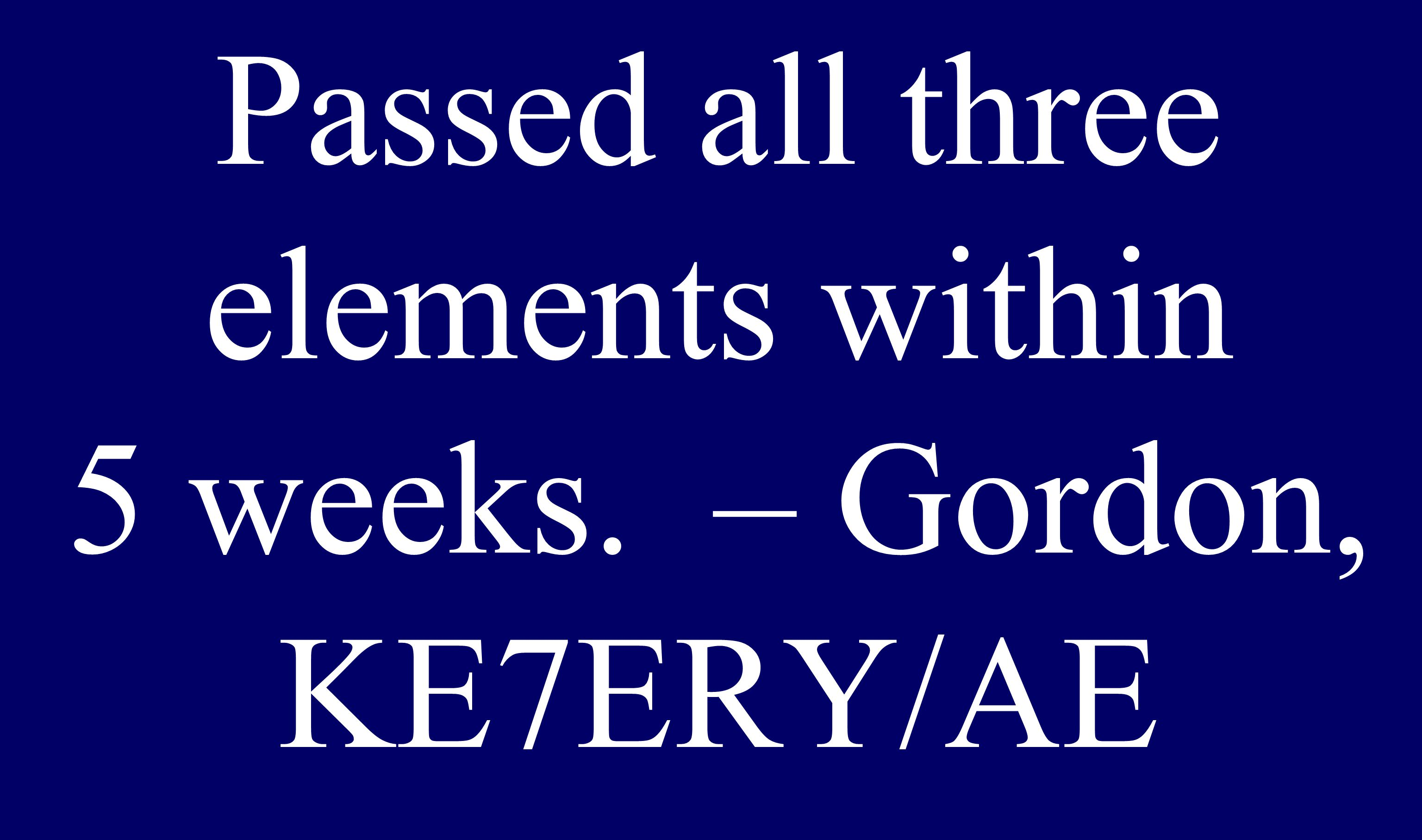 Passed all three elements within 5 weeks. – Gordon, KE7ERY/AE