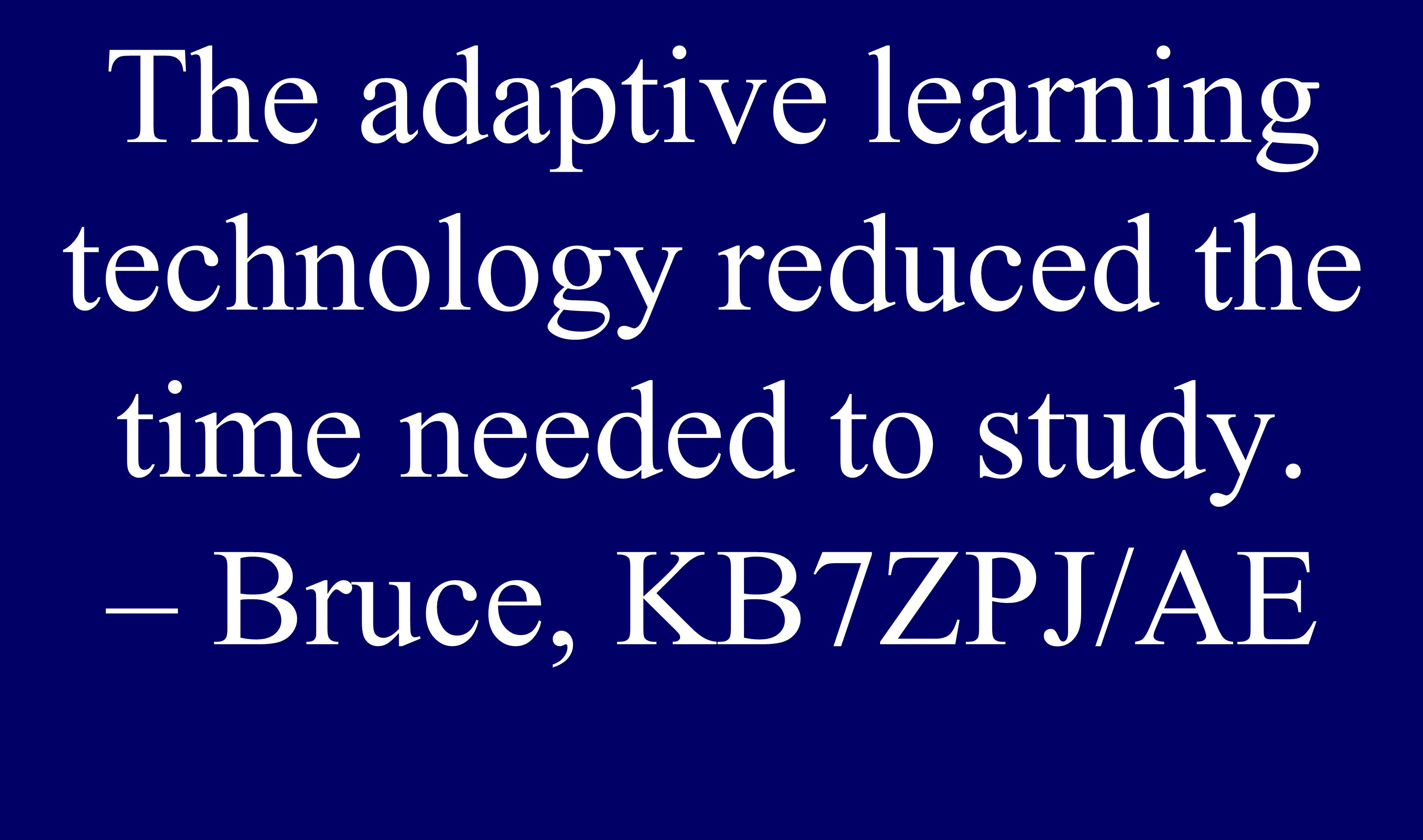 The adaptive learning technology reduced the time needed to study. – Bruce, KB7ZPJ/AE