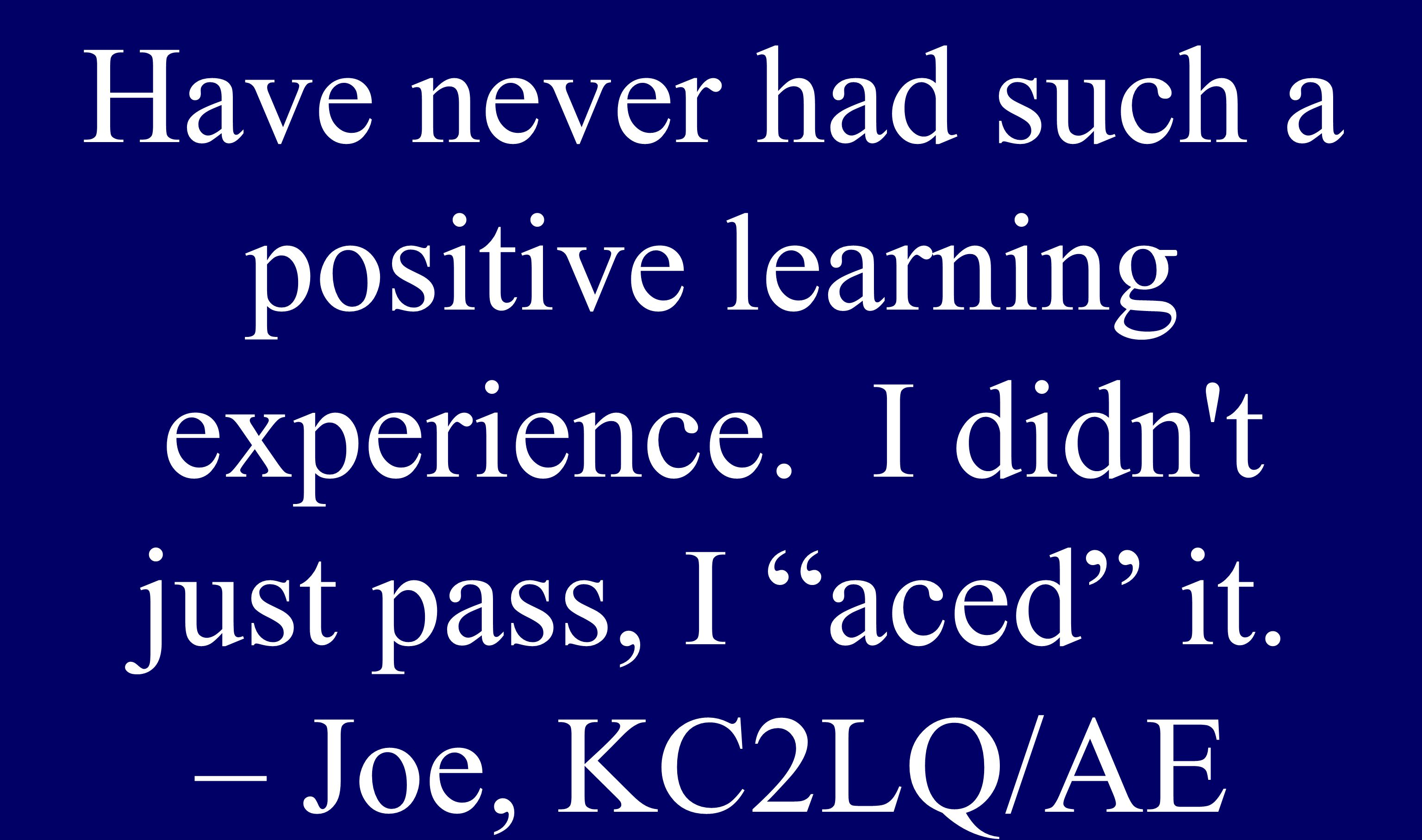 """Have never had such a positive learning experience. I didn't just pass, I """"aced"""" it. – Joe, KC2LQ/AE"""