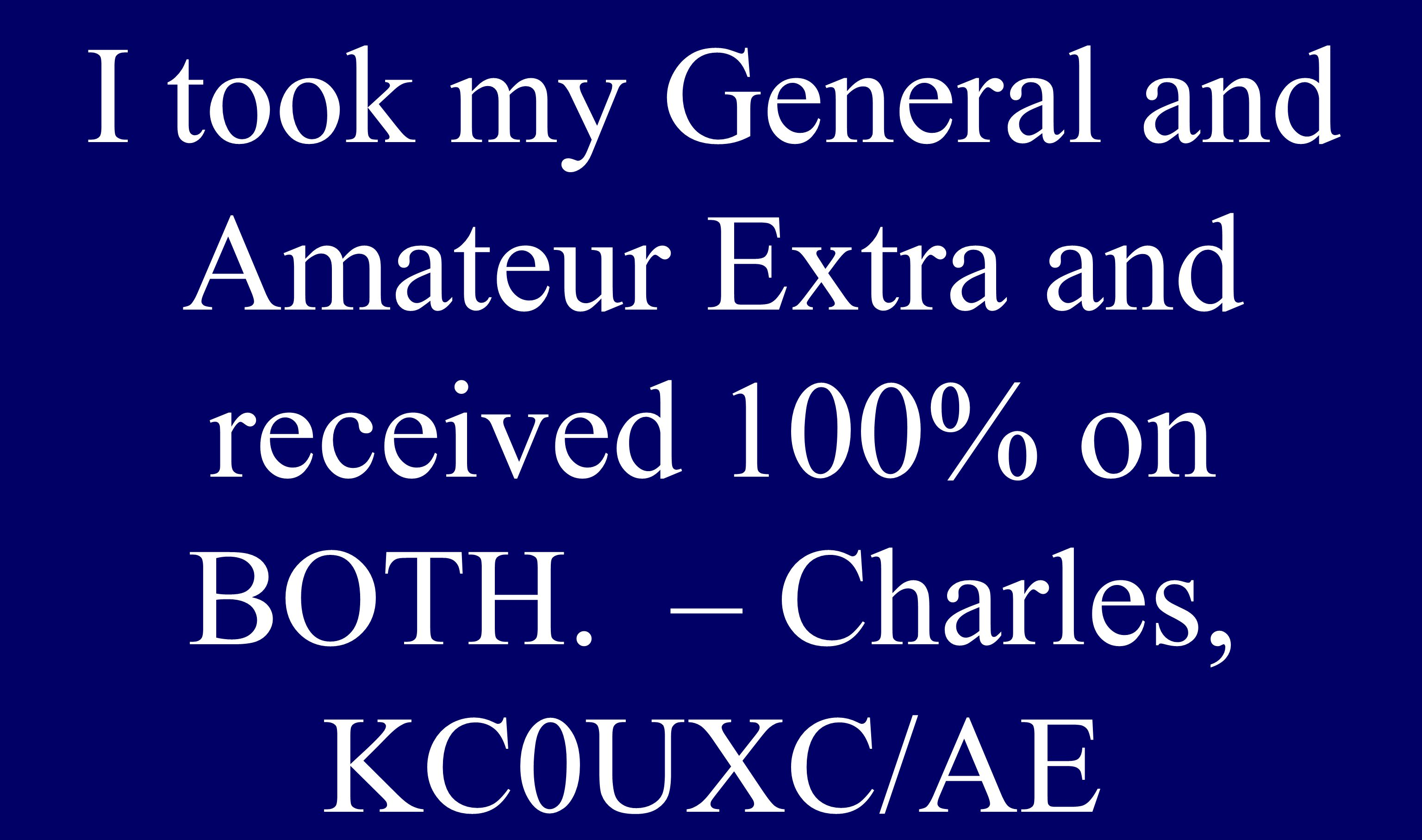 I took my General and Amateur Extra and received 100% on BOTH. – Charles, KC0UXC/AE
