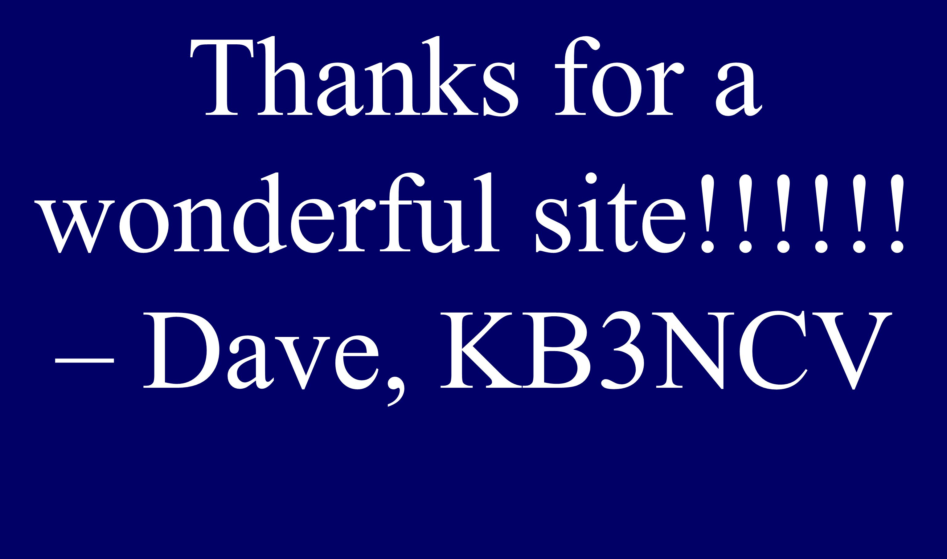 Thanks for a wonderful site!!!!!! – Dave, KB3NCV