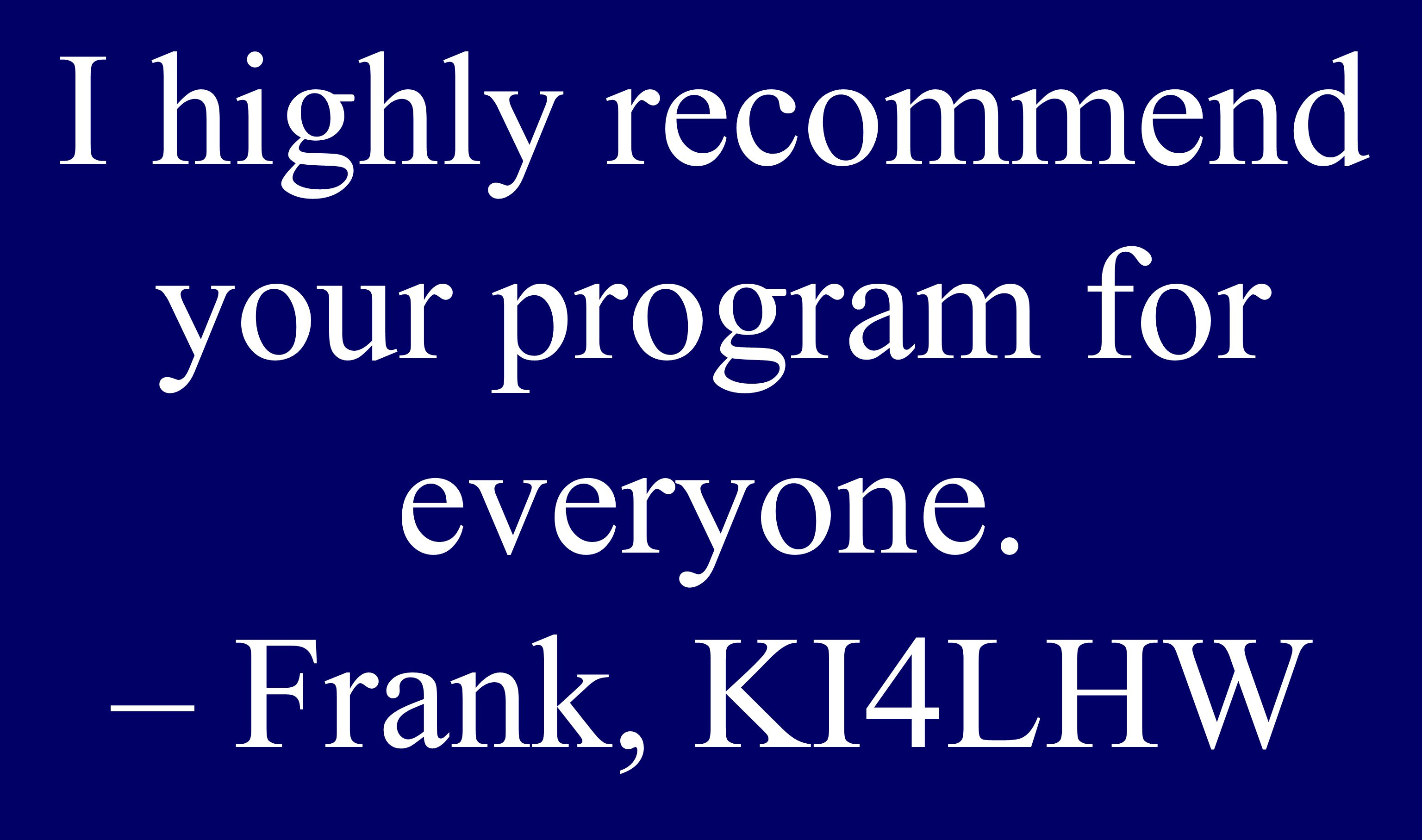 Senior I highly recommend your program for everyone. – Frank, KI4LHW