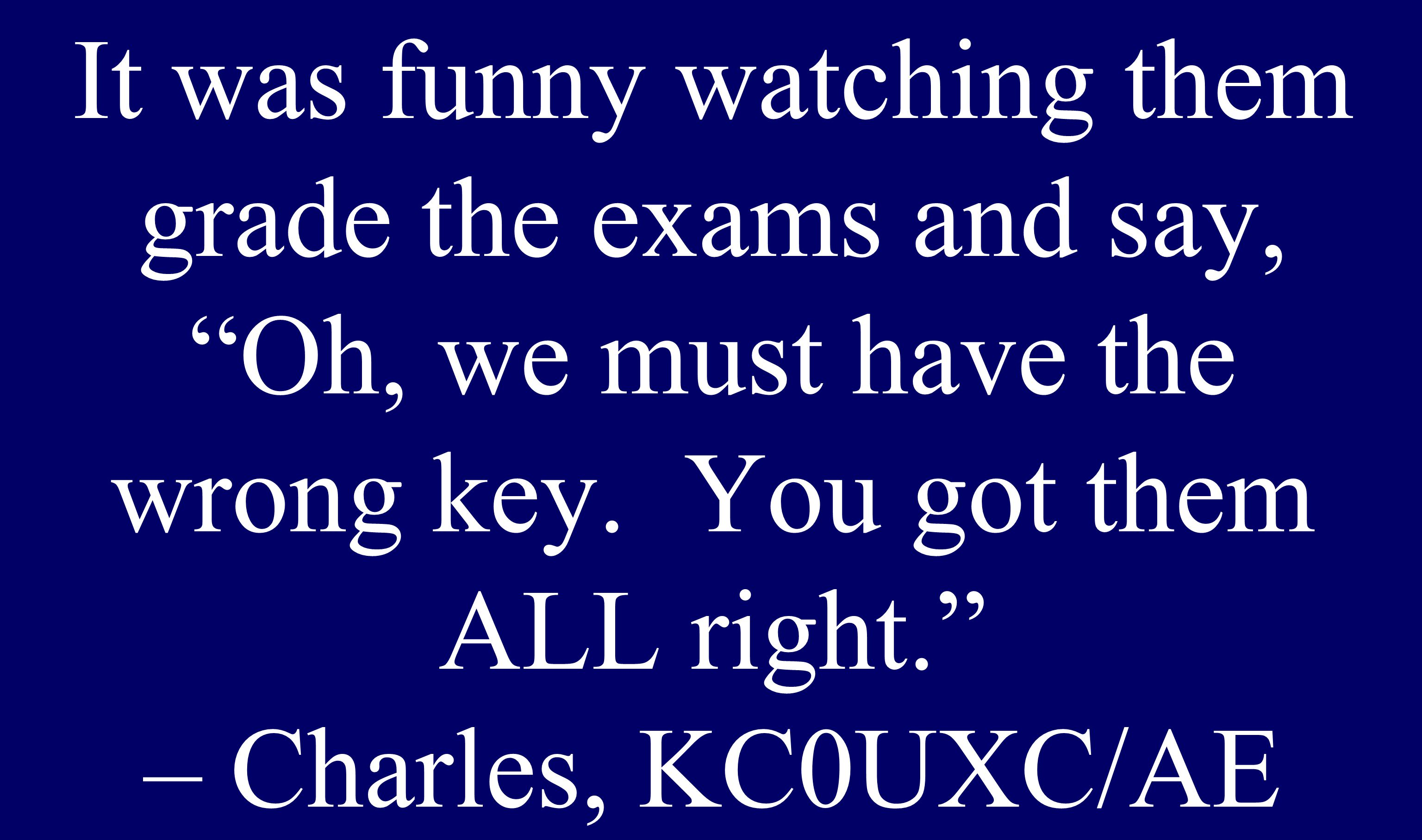 """It was funny watching them grade the exams and say, """"Oh, we must have the wrong key. You got them ALL right."""" – Charles, KC0UXC/AE"""