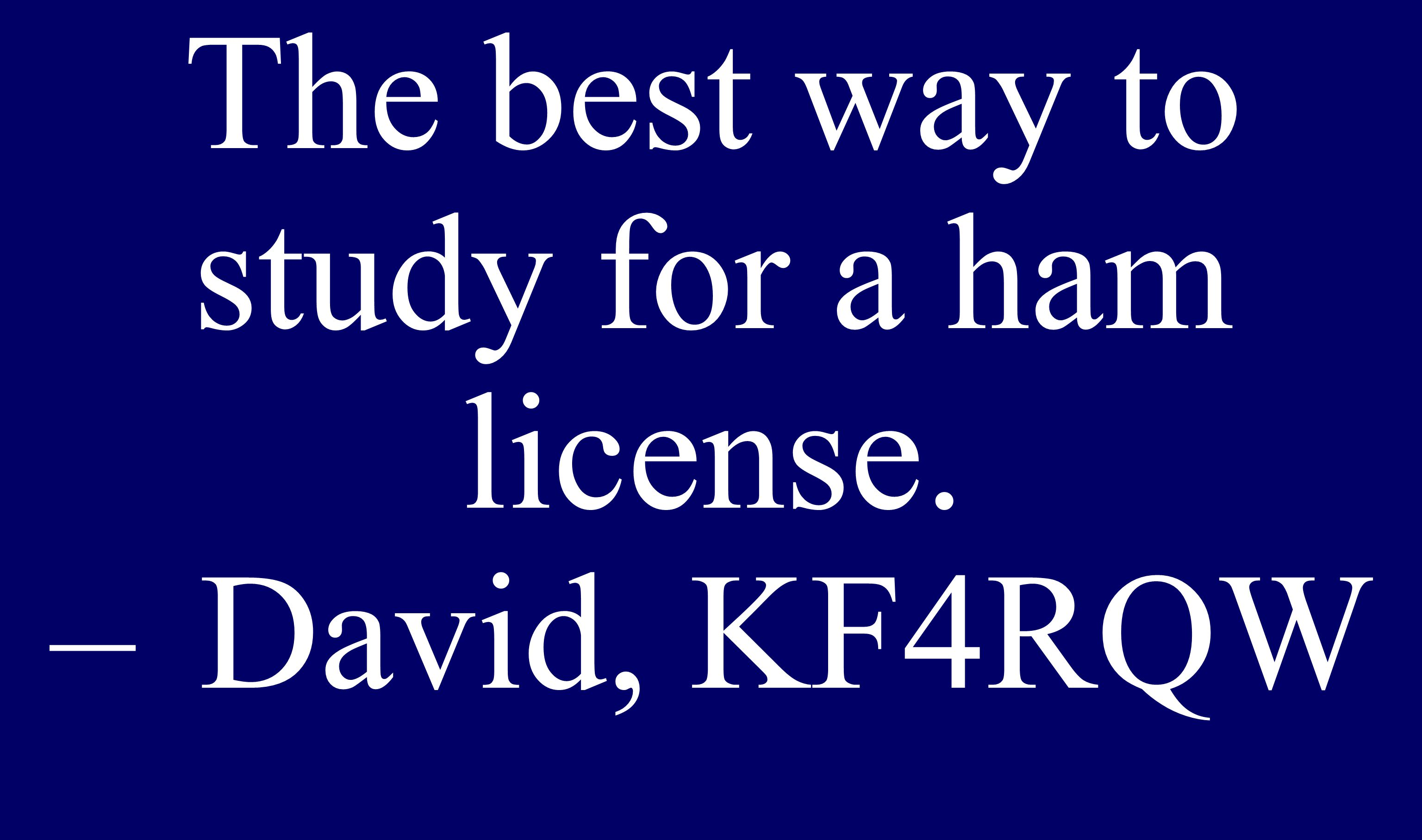 The best way to study for a ham license. –David, KF4RQW