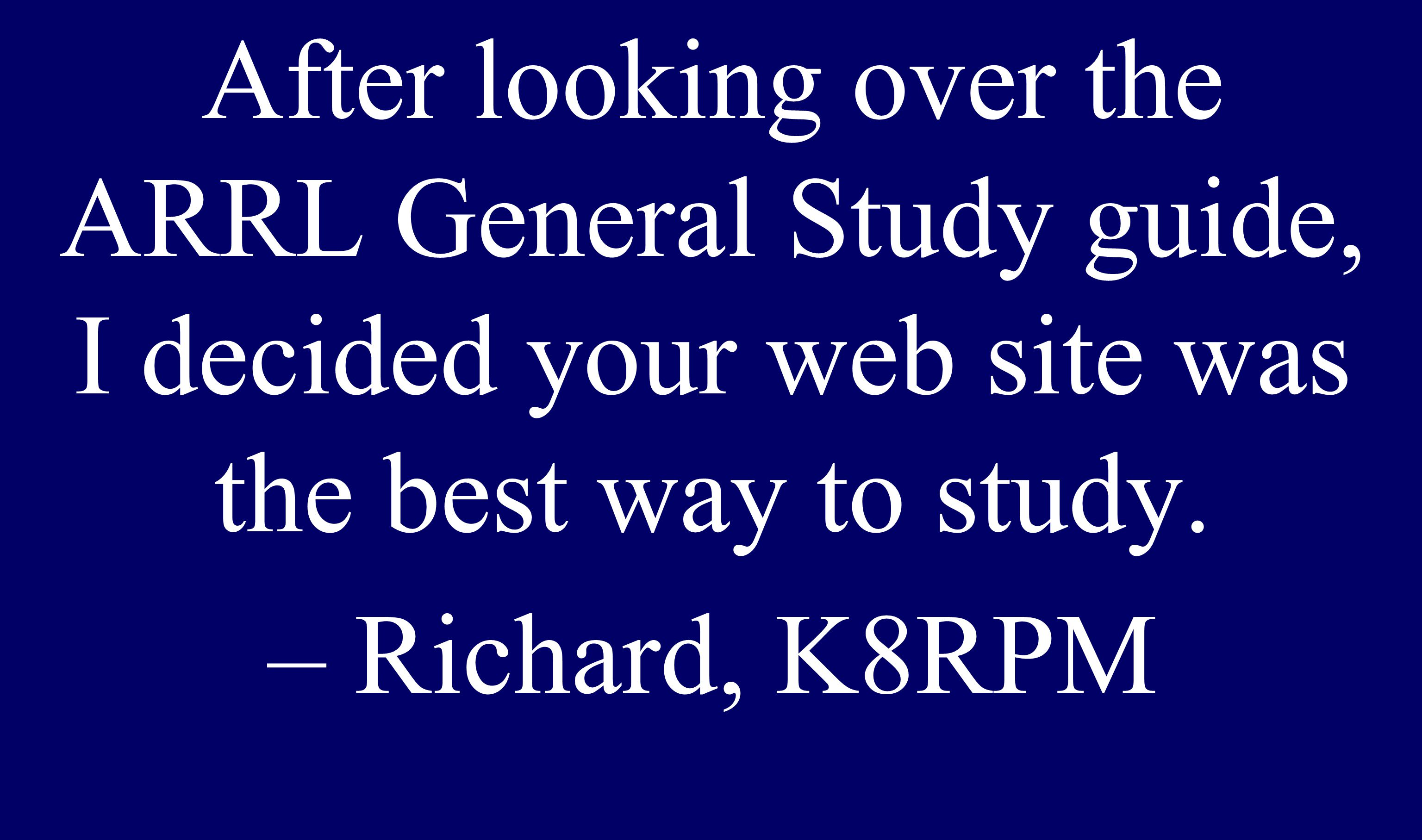After looking over the ARRL General Study guide, I decided your web site was the best way to study. – Richard, K8RPM