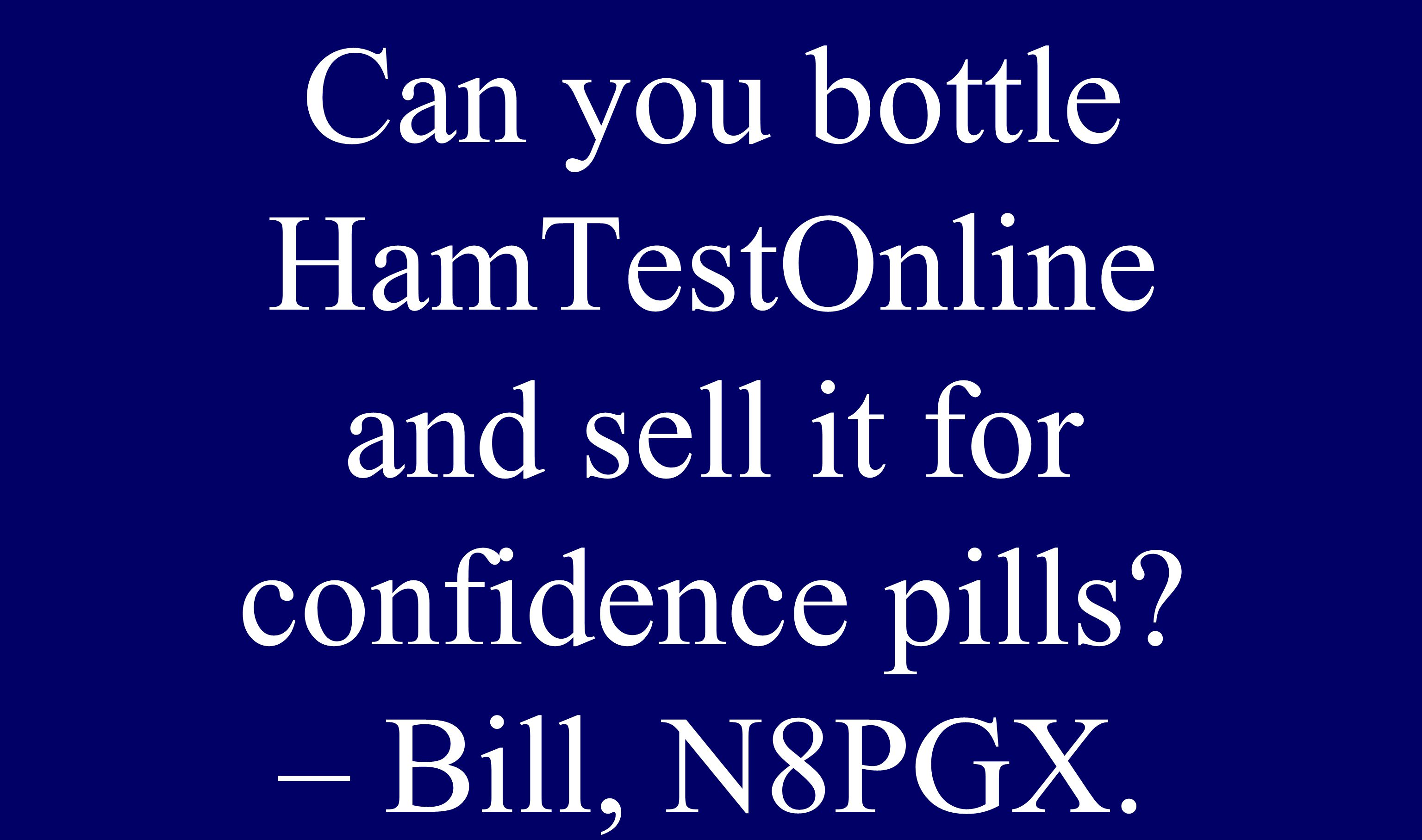 Can you bottle HamTestOnline and sell it for confidence pills? – Bill, N8PGX.