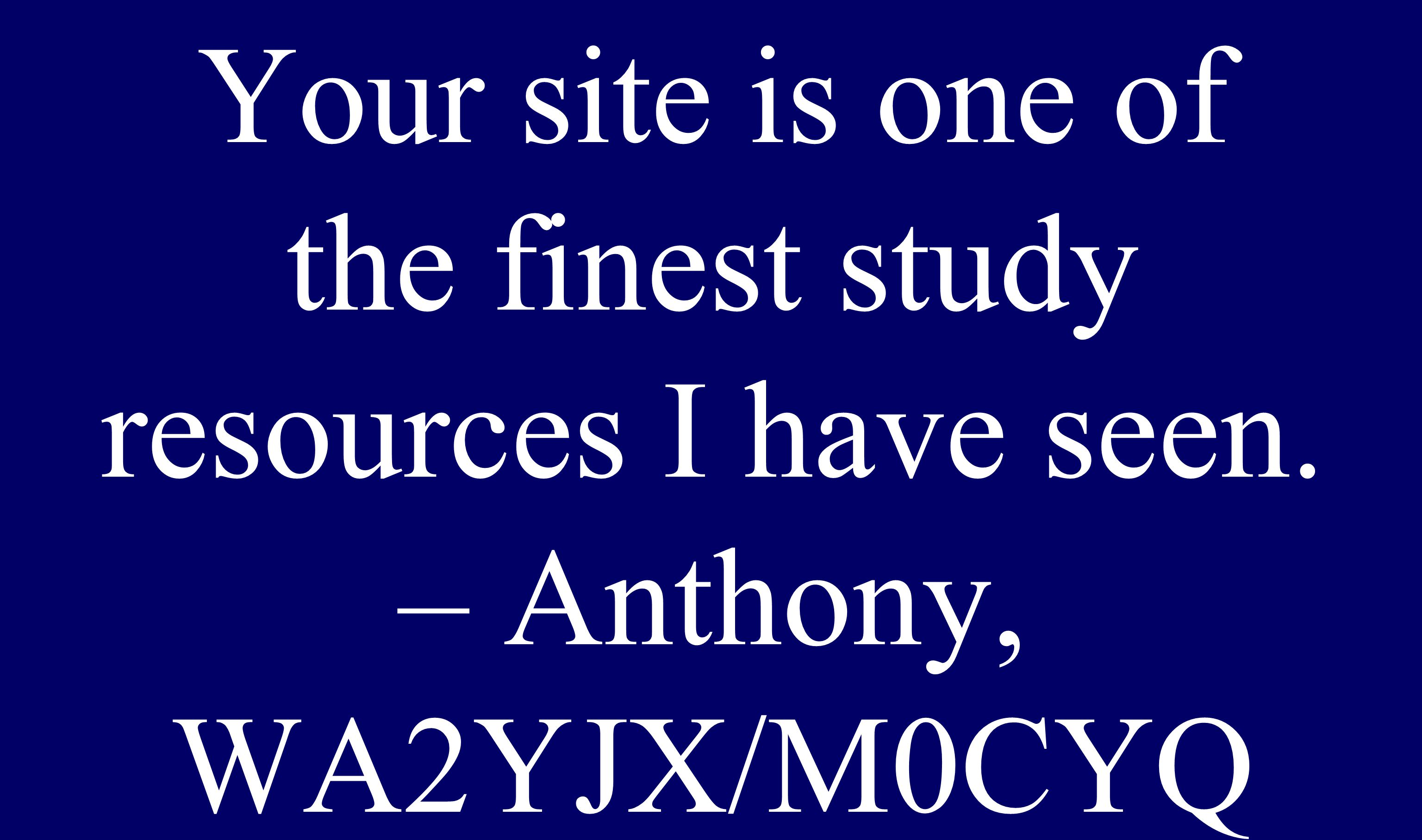 Your site is one of the finest study resources I have seen. – Anthony, WA2YJX/M0CYQ