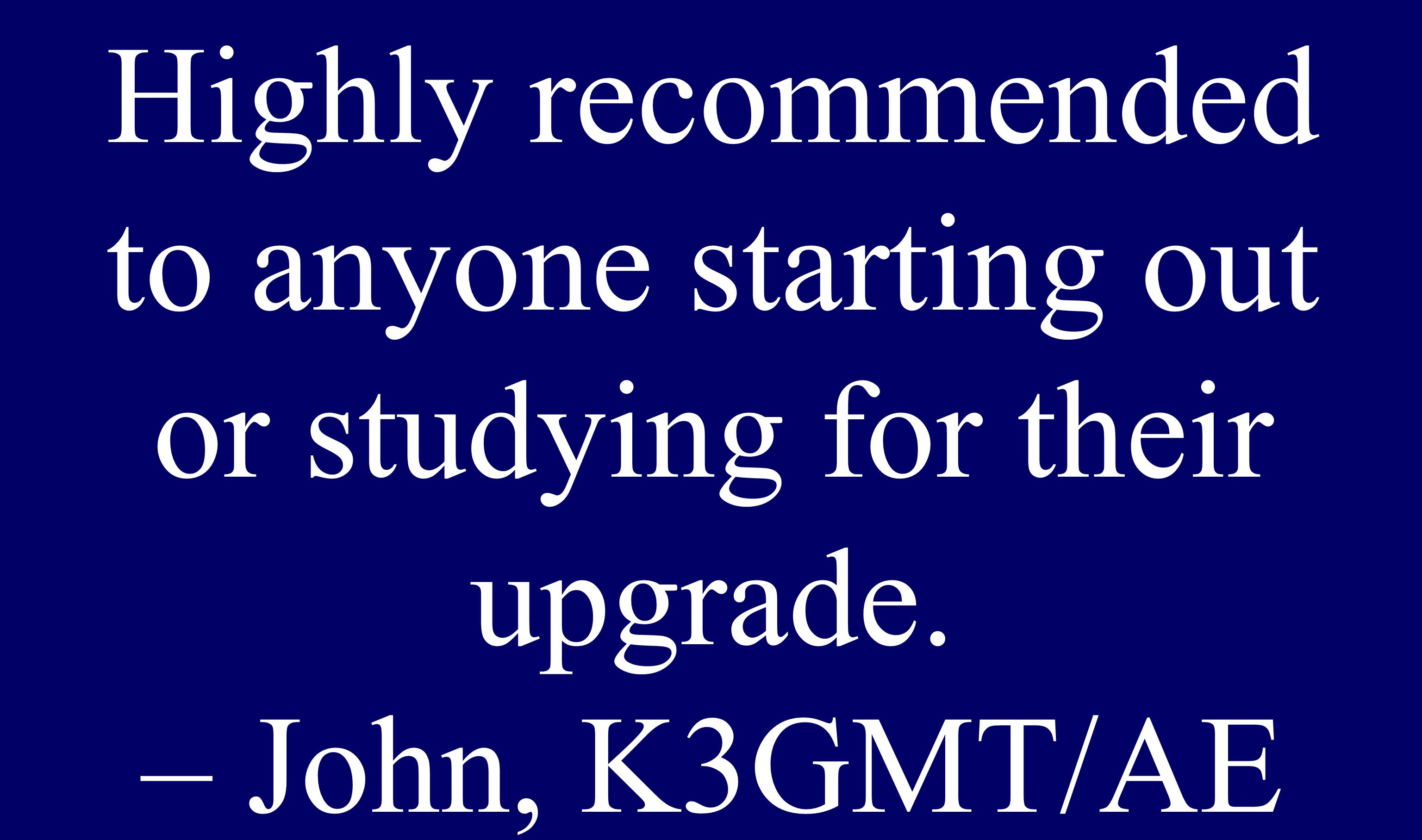 Highly recommended to anyone starting out or studying for their upgrade. – John, K3GMT/AE