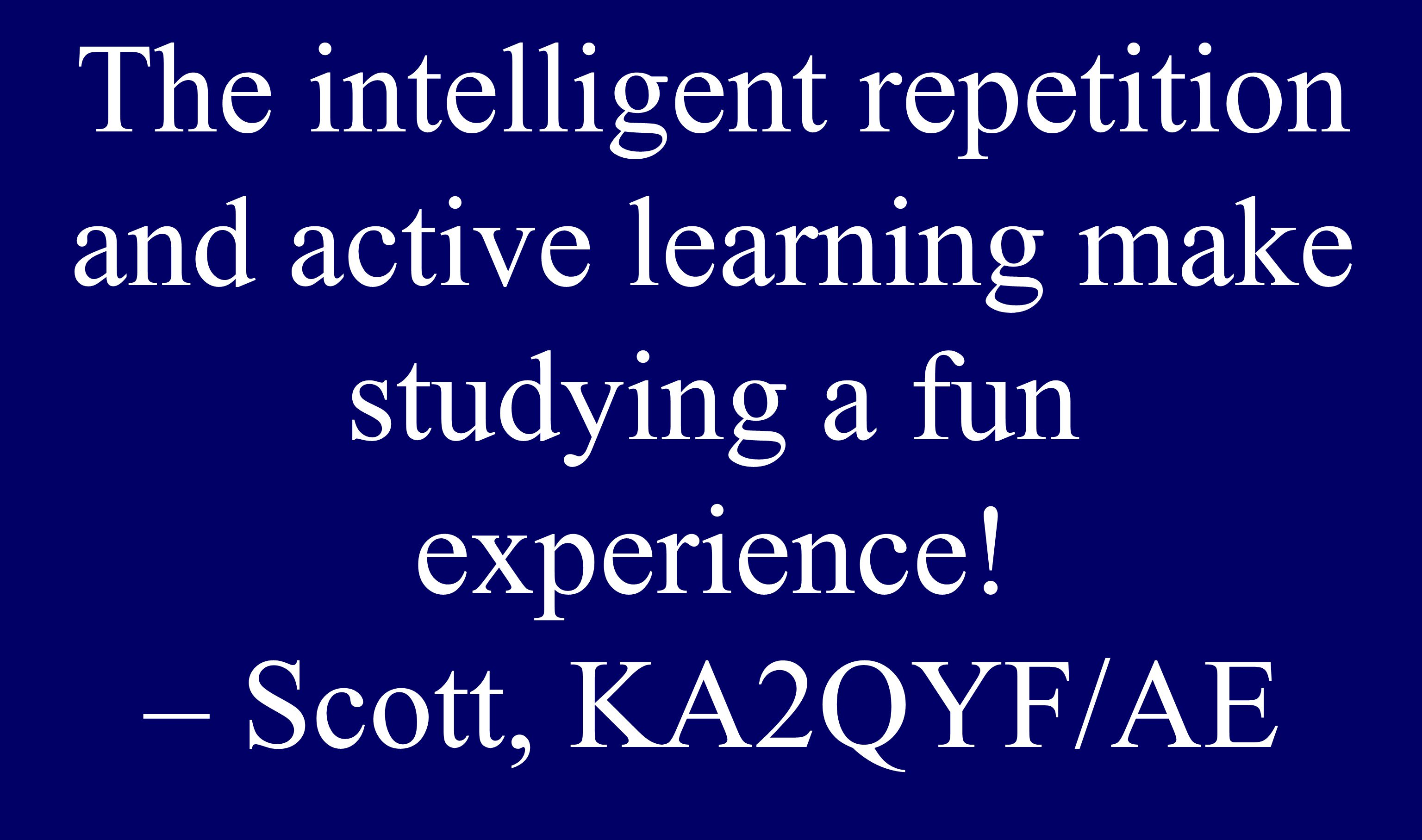 The intelligent repetition and active learning make studying a fun experience! – Scott, KA2QYF/AE