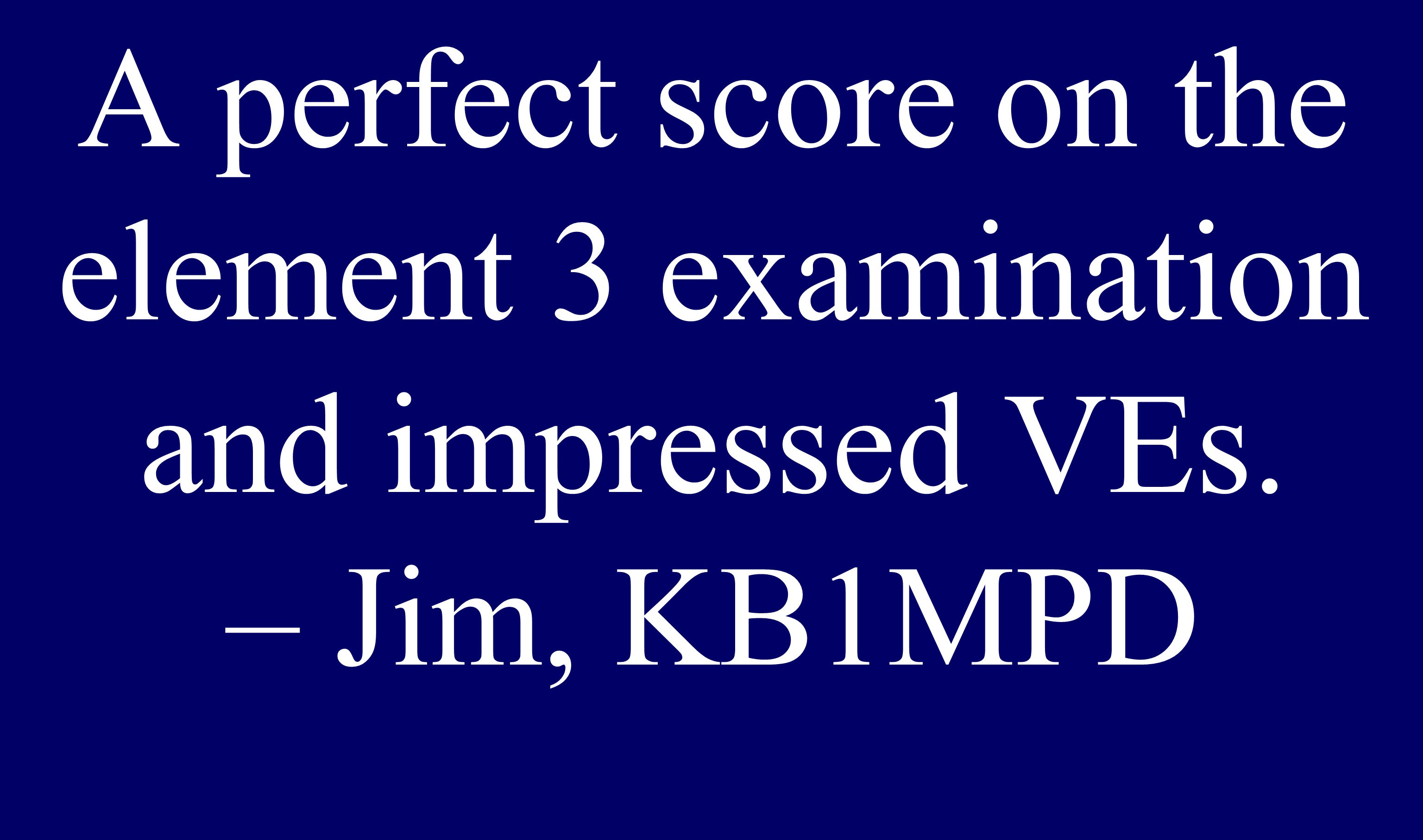 Scored 100% A perfect score on the element 3 examination and impressed VEs. – Jim, KB1MPD