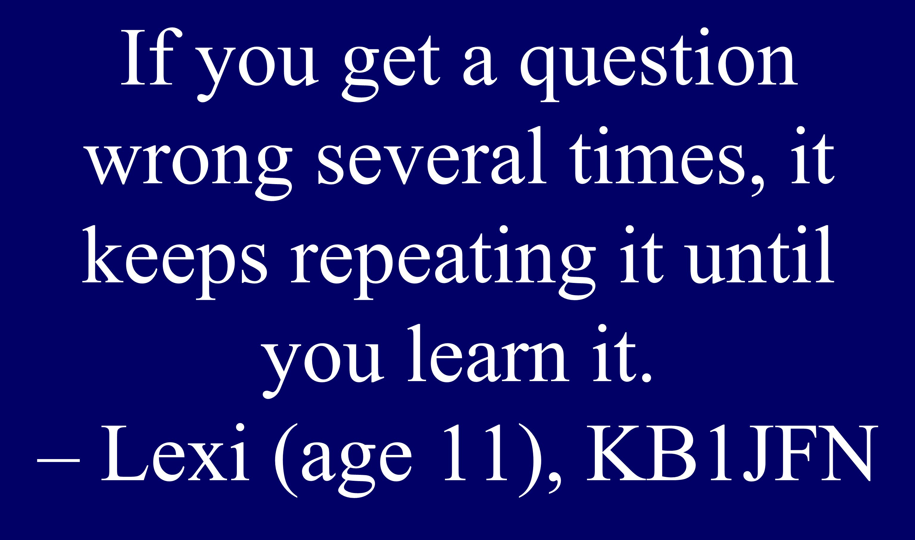 If you get a question wrong several times, it keeps repeating it until you learn it. – Lexi (age 11), KB1JFN
