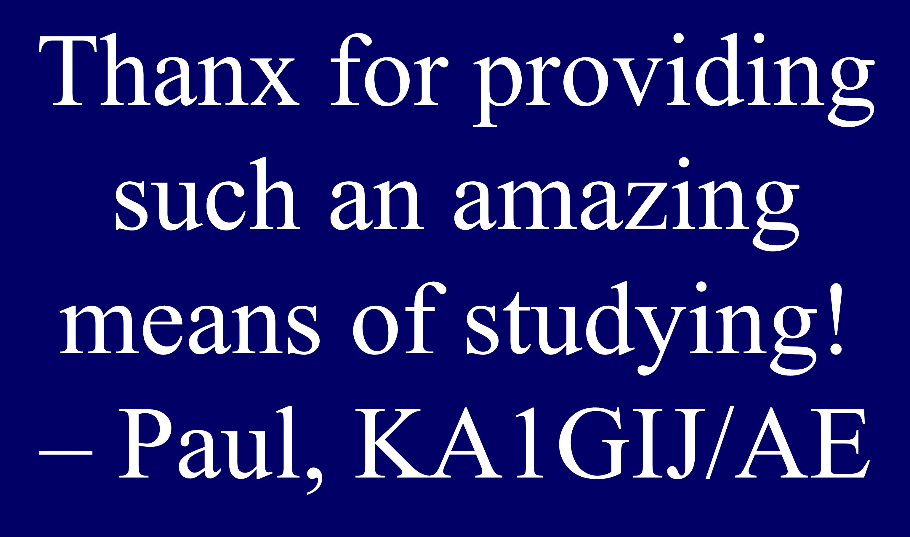 Thanx for providing such an amazing means of studying! – Paul, KA1GIJ/AE