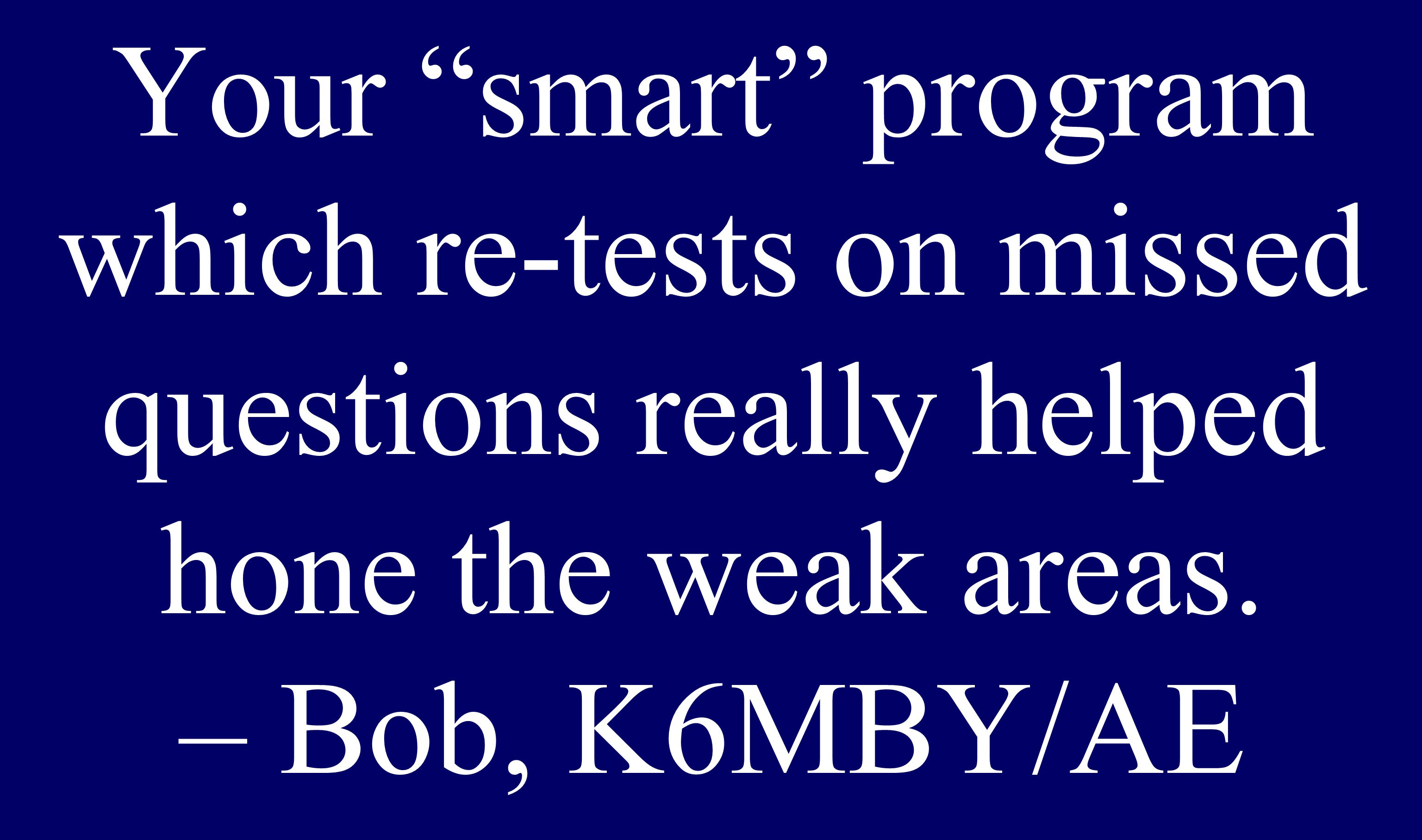 Your smart program which re-tests on missed questions really helped hone the weak areas.