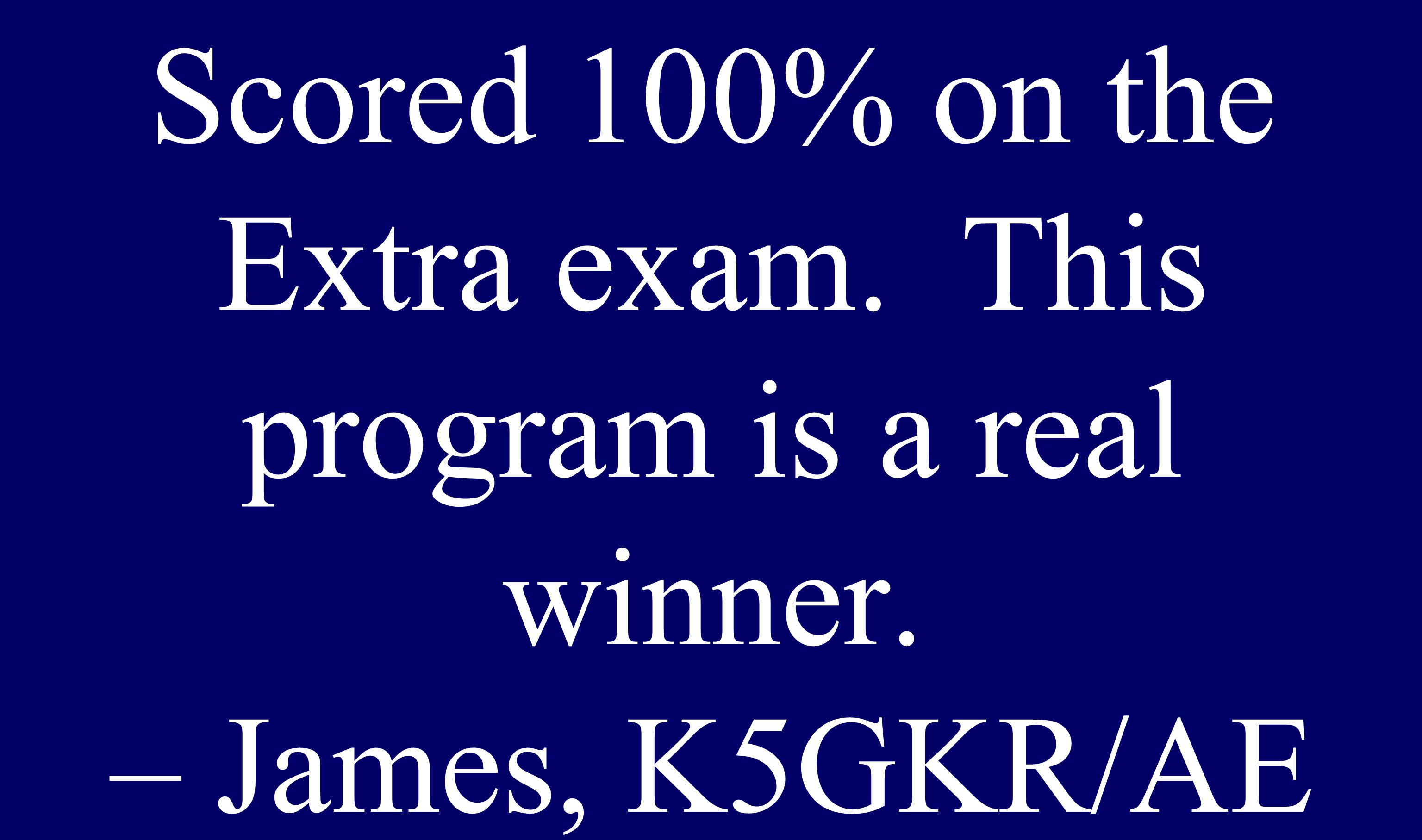 Scored 100% on the Extra exam. This program is a real winner. – James, K5GKR/AE