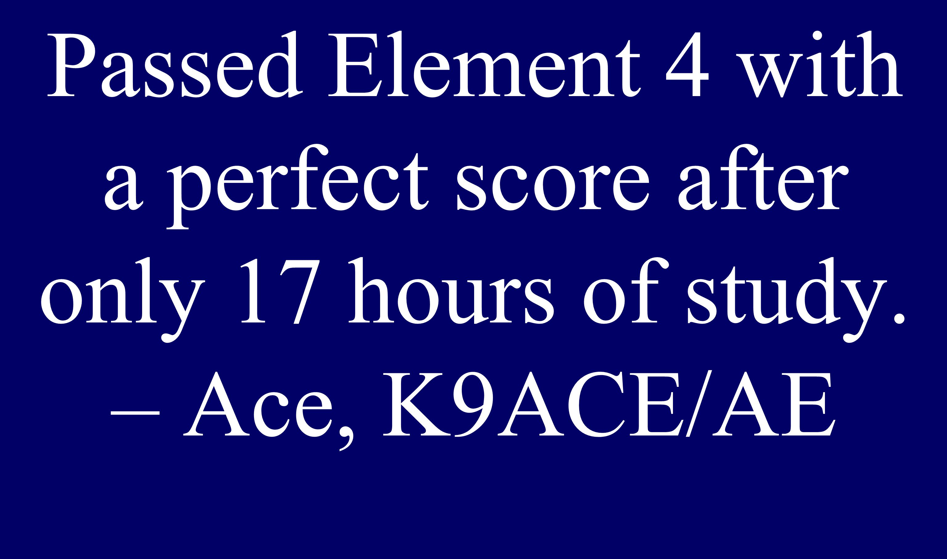 Passed Element 4 with a perfect score after only 17 hours of study. – Ace, K9ACE/AE