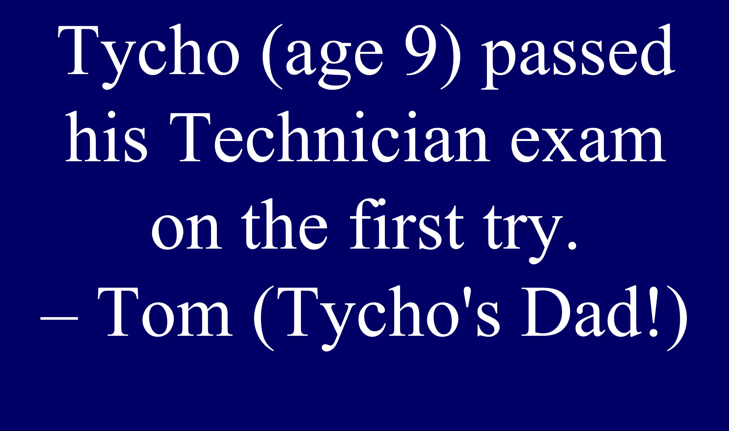 You re never too young...Tycho (age 9) passed his Technician exam on the first try.