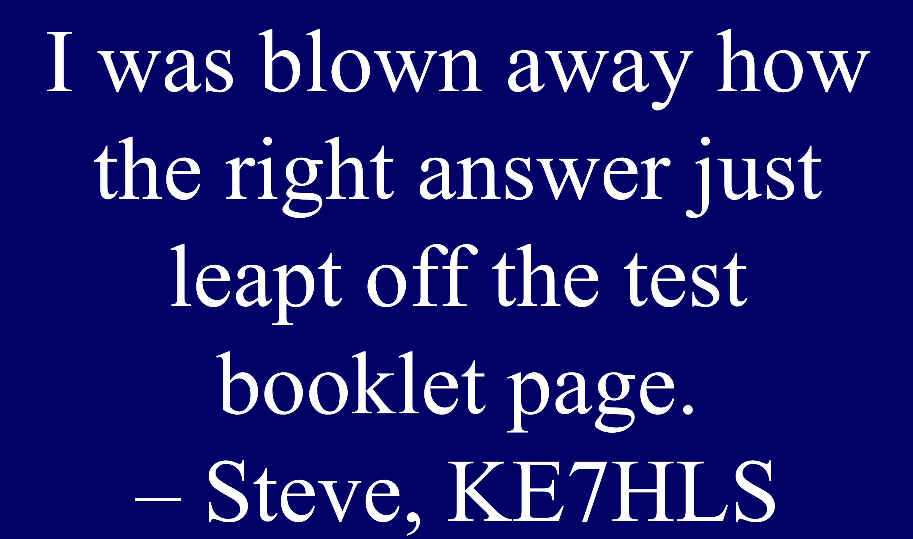Scored 100% I was blown away how the right answer just leapt off the test booklet page. – Steve, KE7HLS