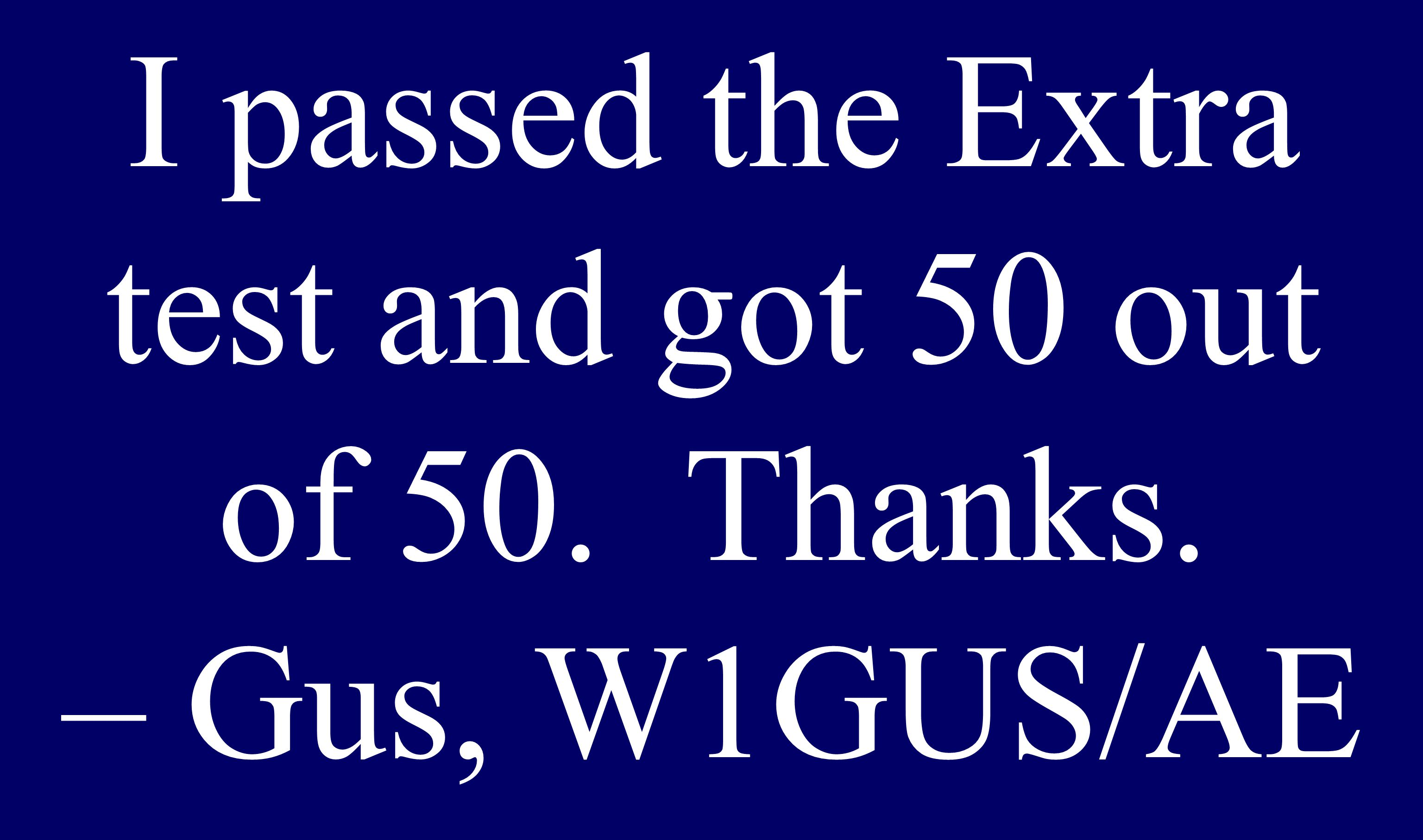 I passed the Extra test and got 50 out of 50. Thanks. – Gus, W1GUS/AE