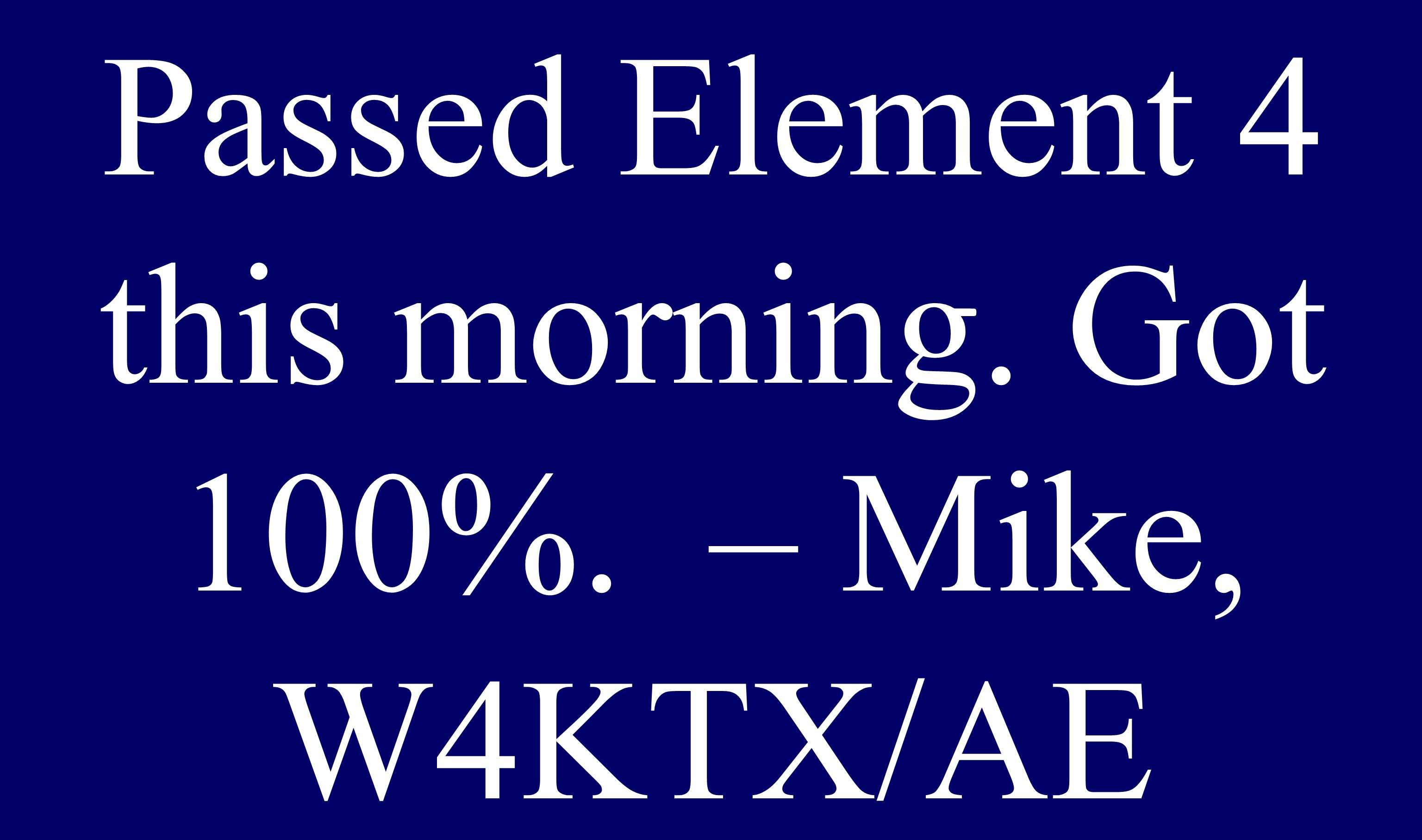 Passed Element 4 this morning. Got 100%. – Mike, W4KTX/AE