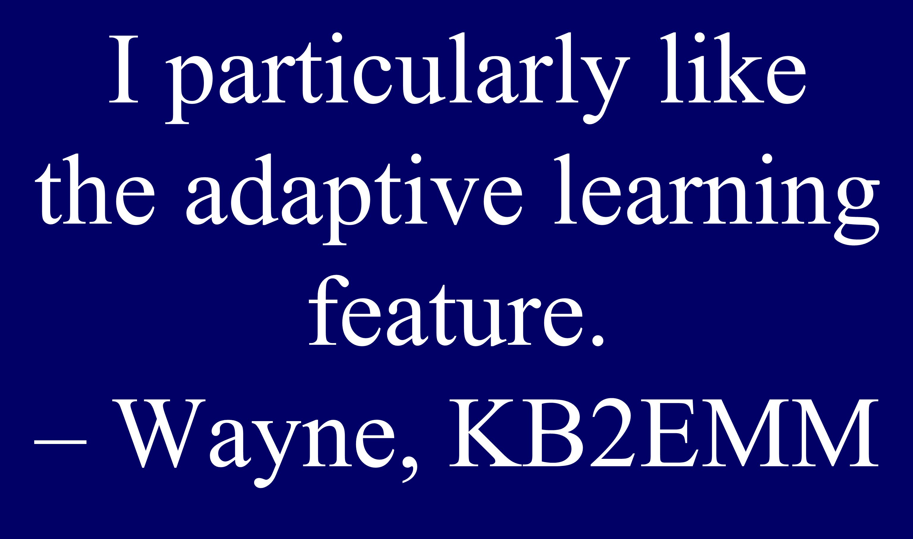 I particularly like the adaptive learning feature. – Wayne, KB2EMM