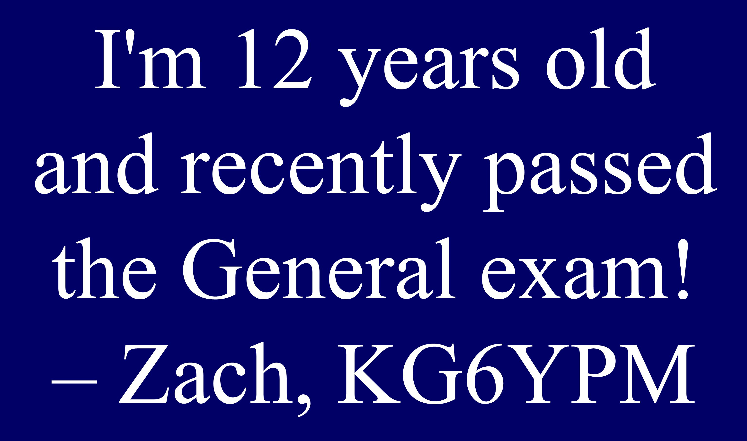 I m 12 years old and recently passed the General exam! – Zach, KG6YPM