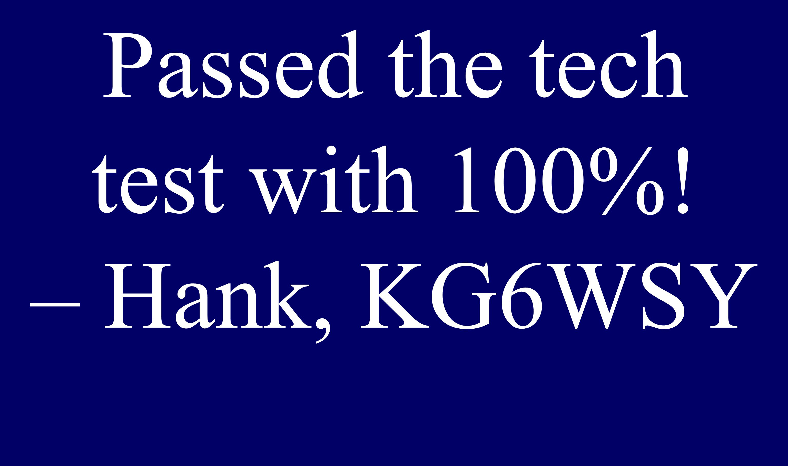Passed the tech test with 100%! – Hank, KG6WSY