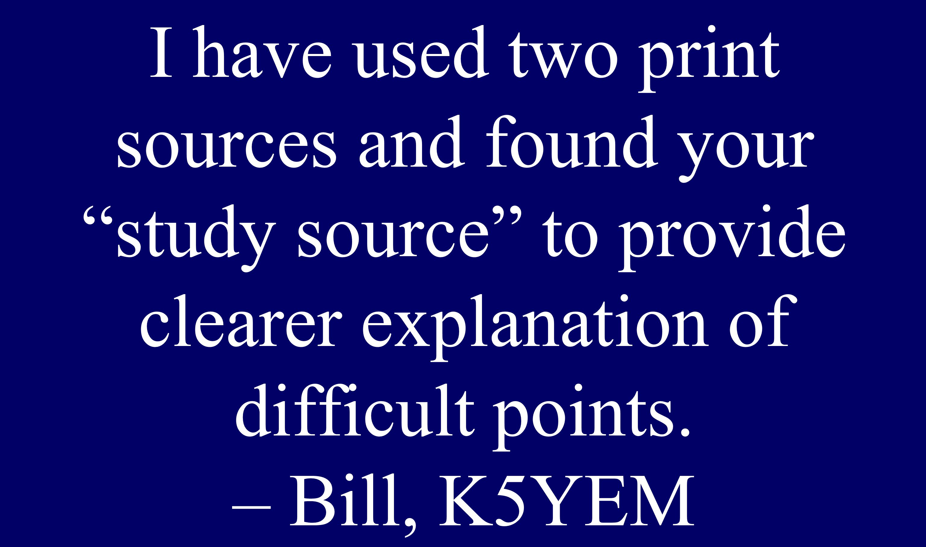 """I have used two print sources and found your """"study source"""" to provide clearer explanation of difficult points. – Bill, K5YEM"""