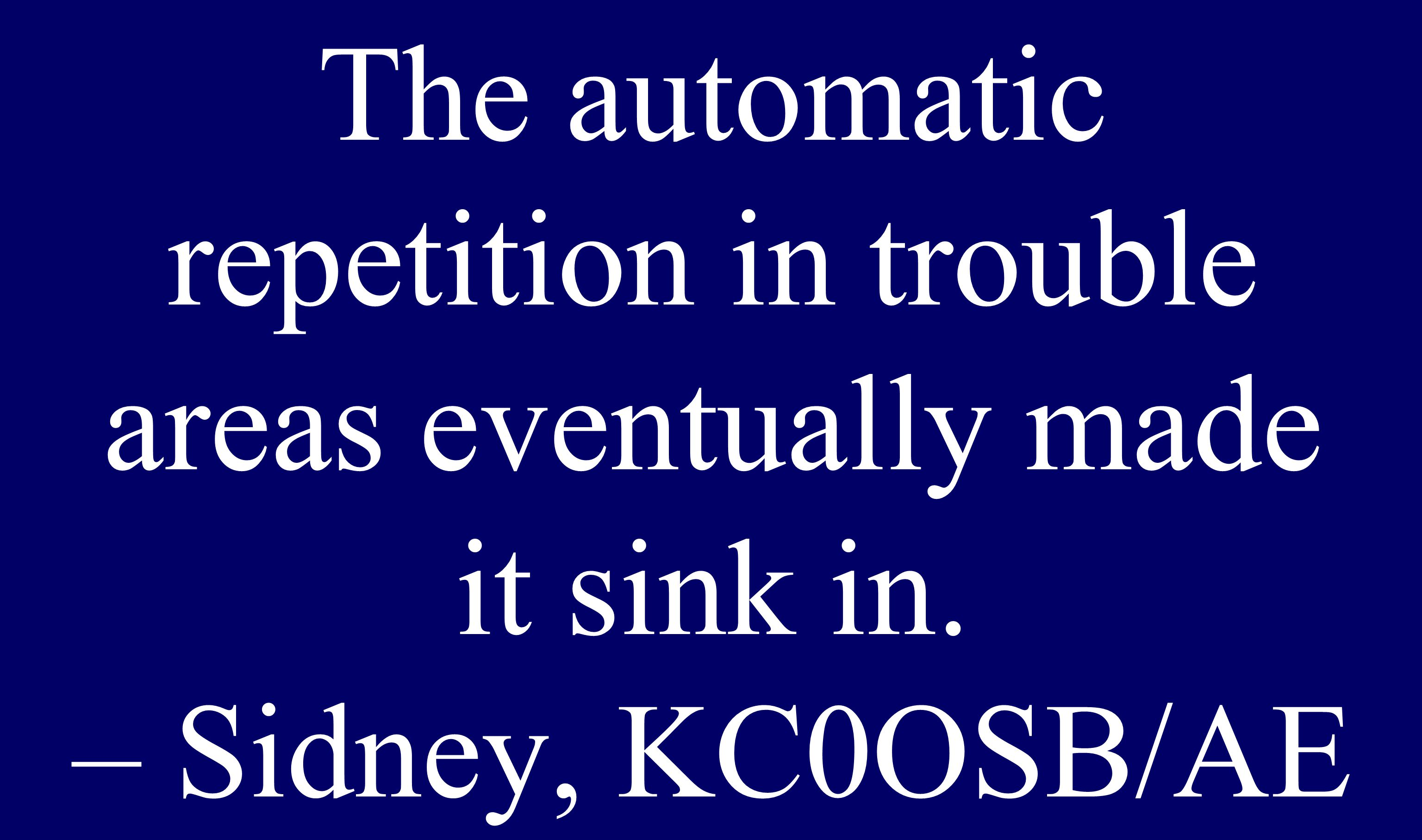 The automatic repetition in trouble areas eventually made it sink in. – Sidney, KC0OSB/AE