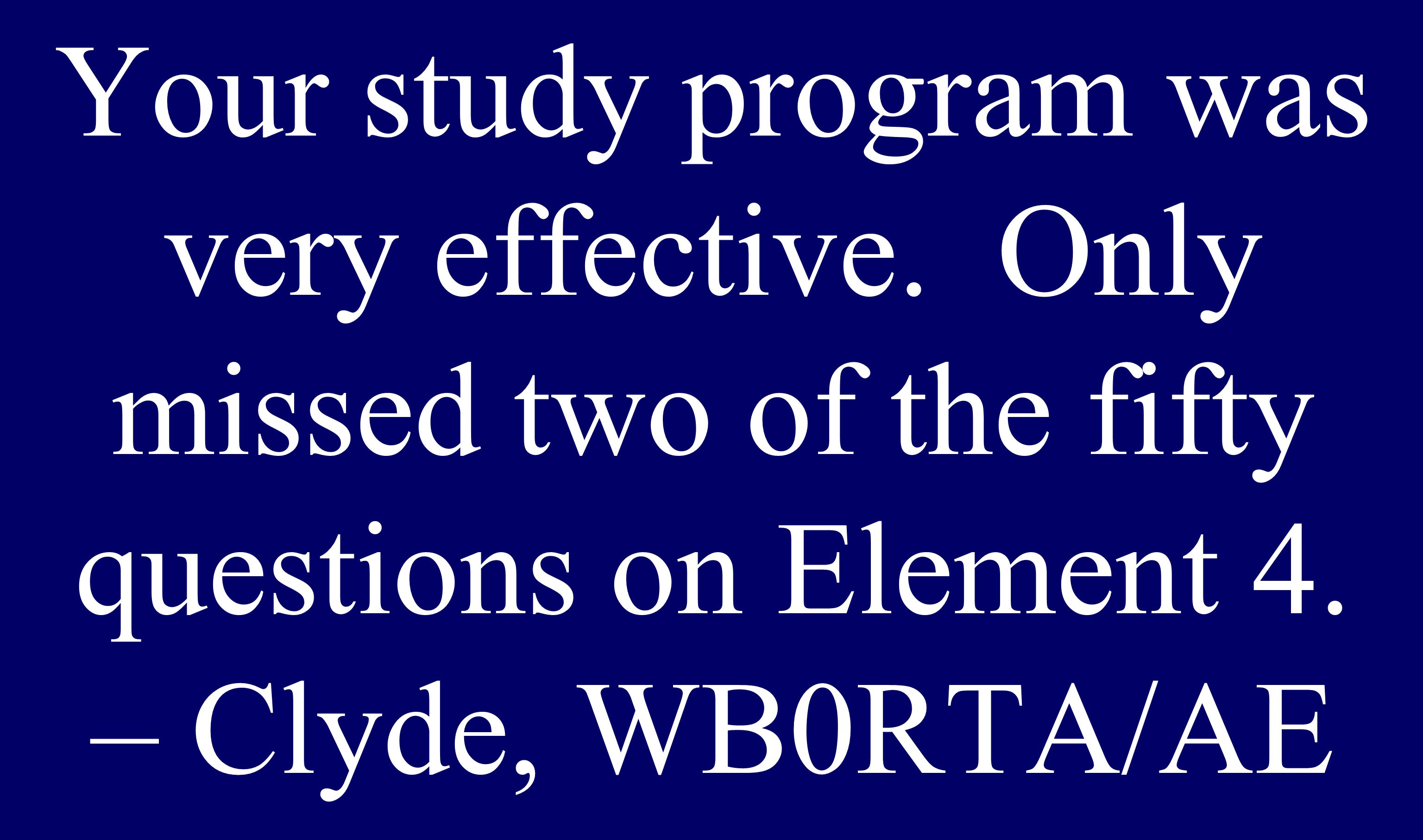 Your study program was very effective. Only missed two of the fifty questions on Element 4.
