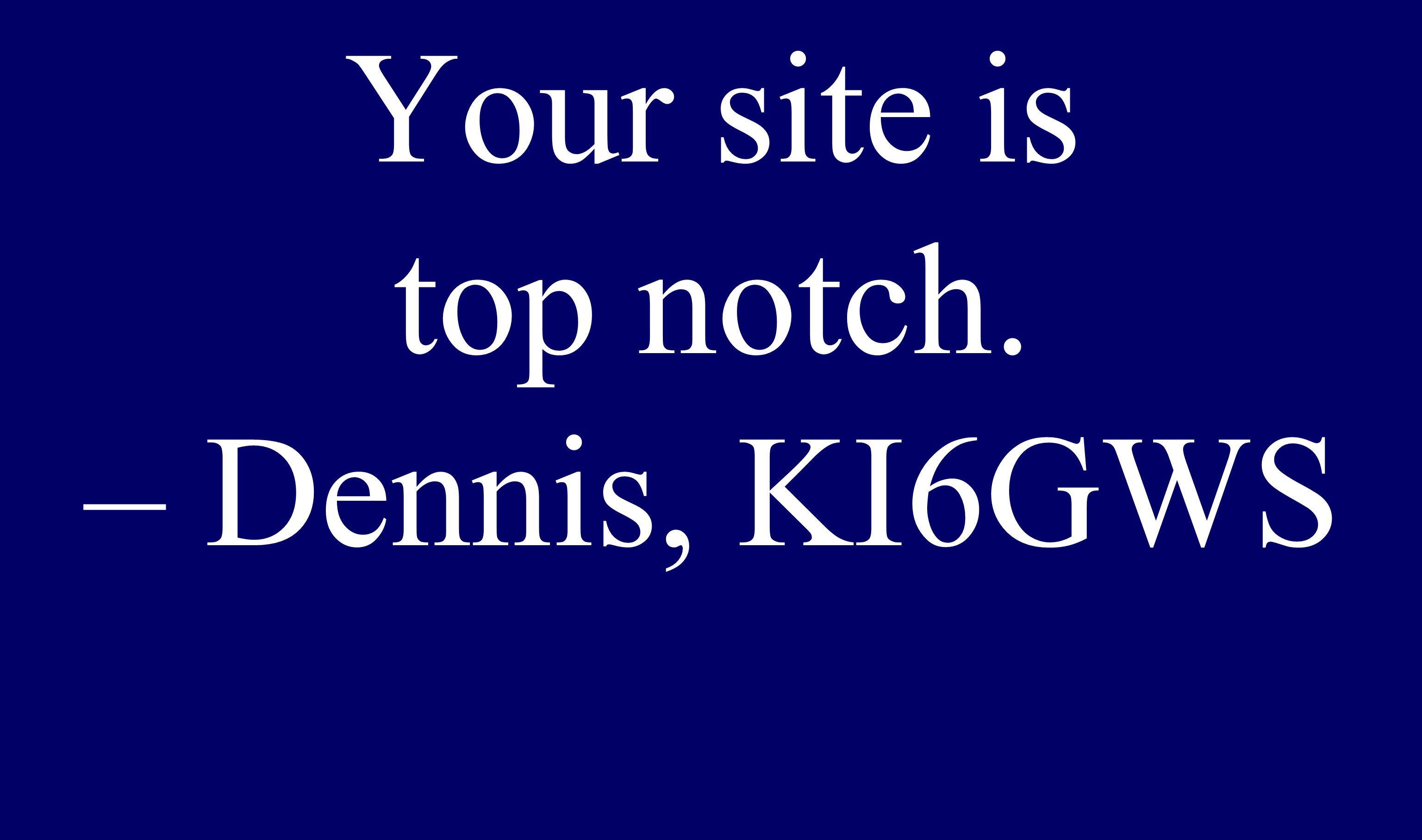 Your site is top notch. – Dennis, KI6GWS