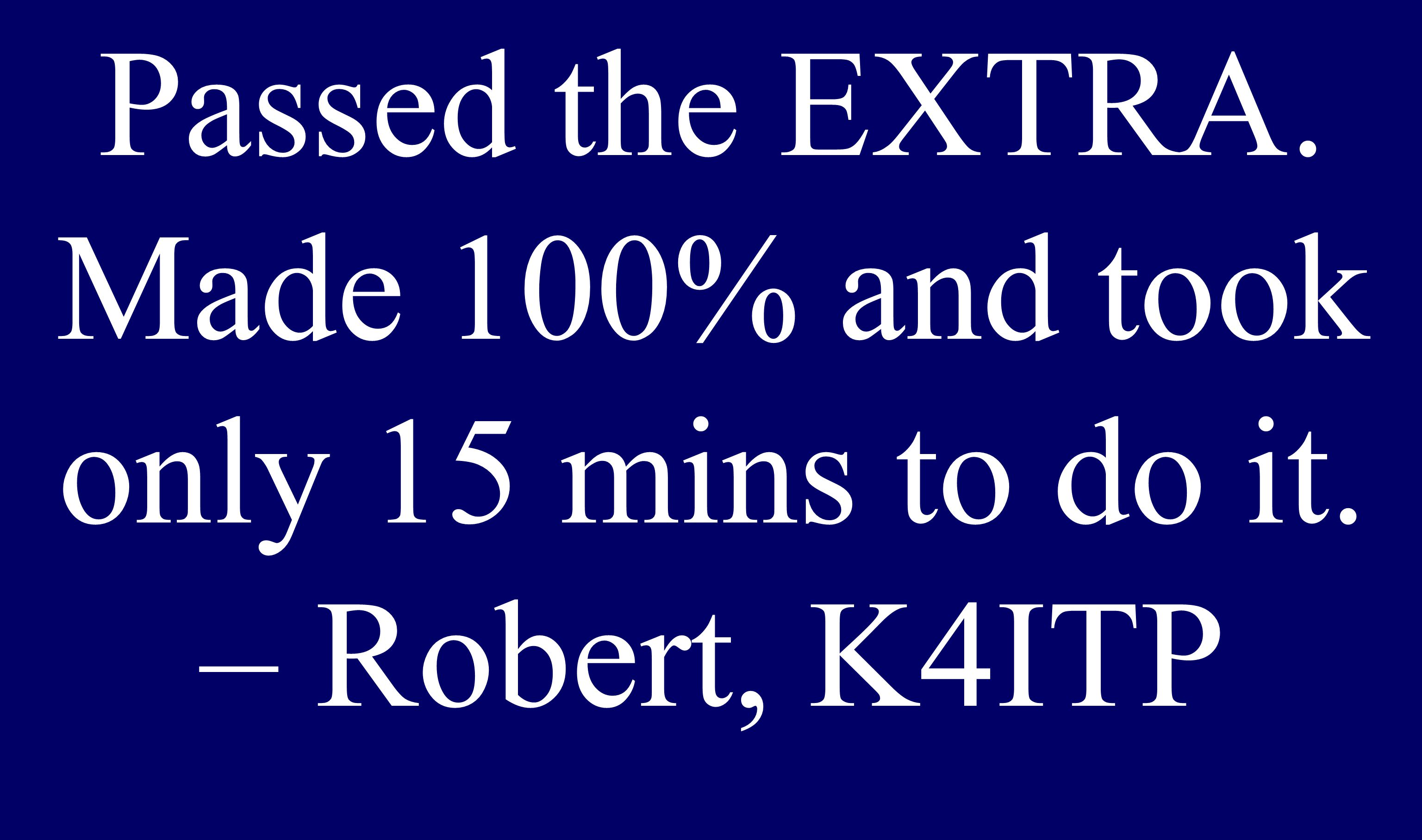 Passed the EXTRA. Made 100% and took only 15 mins to do it. – Robert, K4ITP