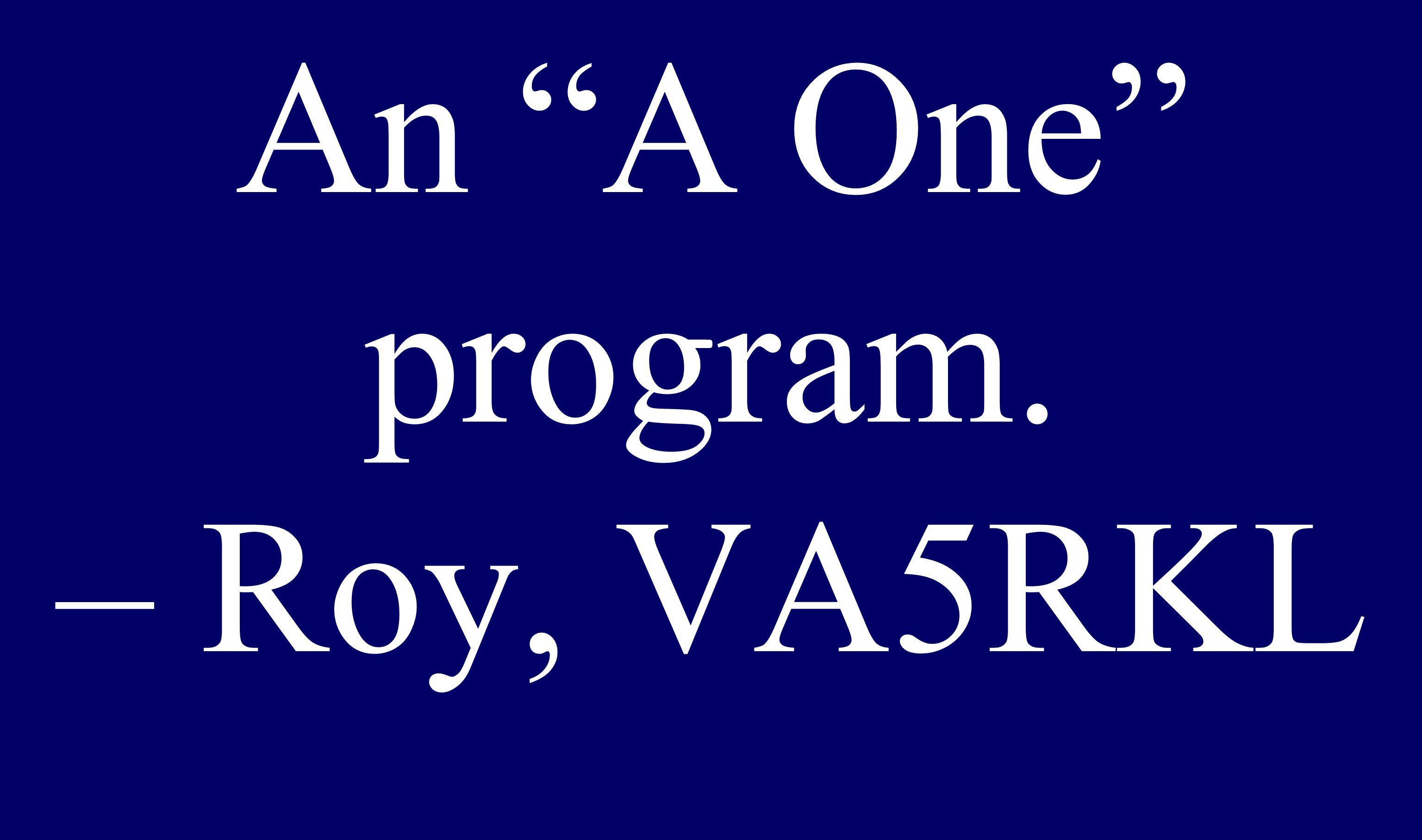 """An """"A One"""" program. – Roy, VA5RKL"""