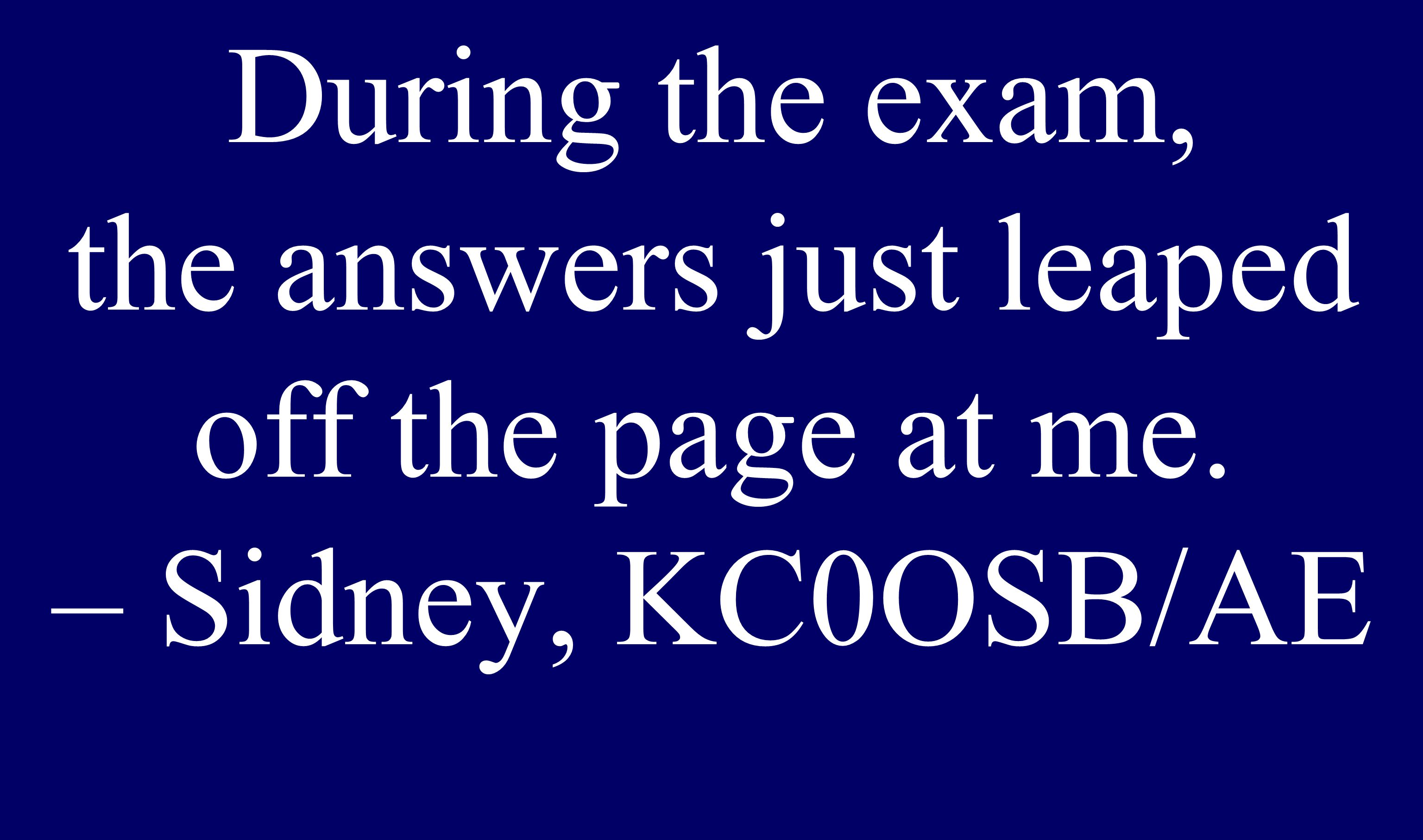 During the exam, the answers just leaped off the page at me. – Sidney, KC0OSB/AE
