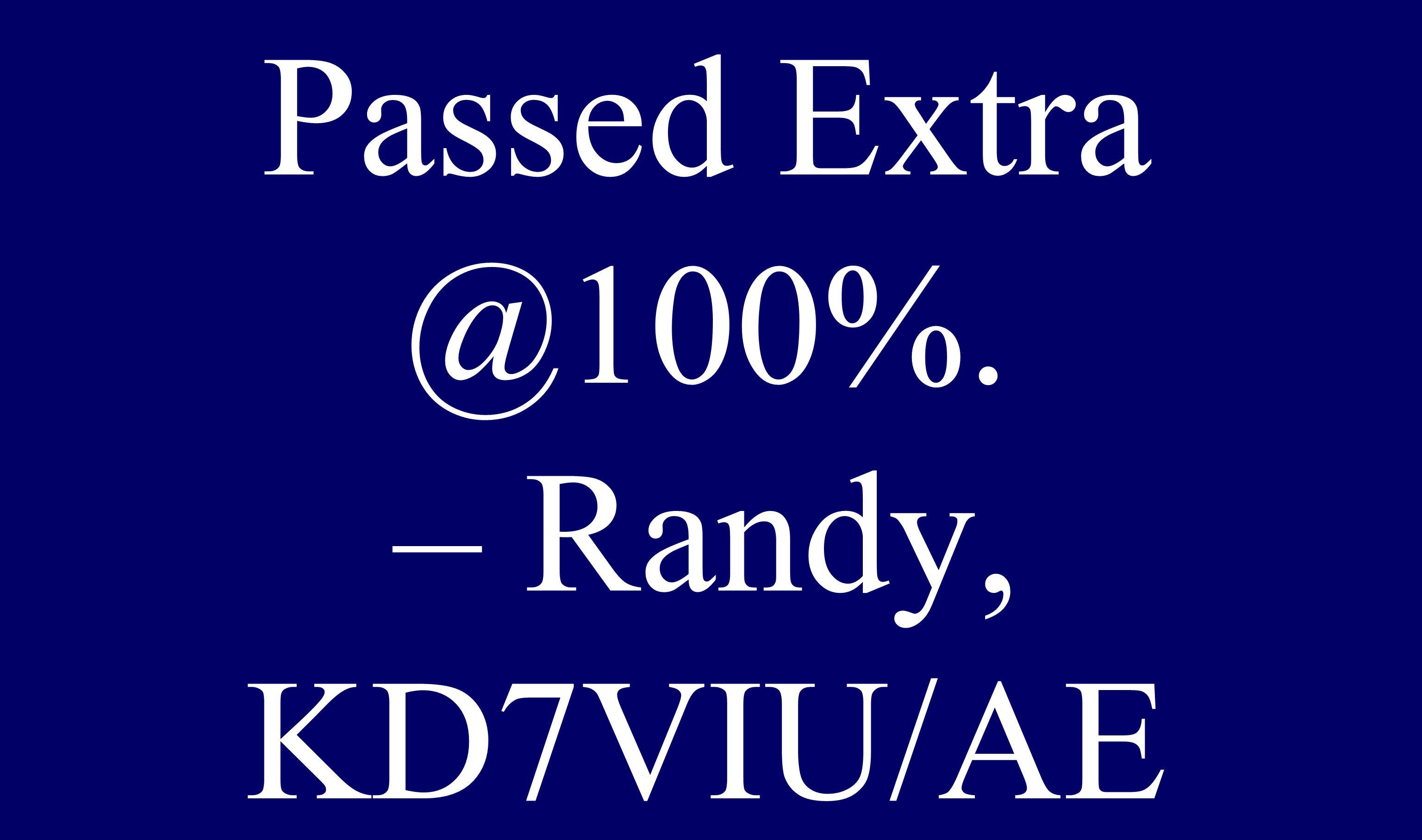 Passed Extra @100%. – Randy, KD7VIU/AE