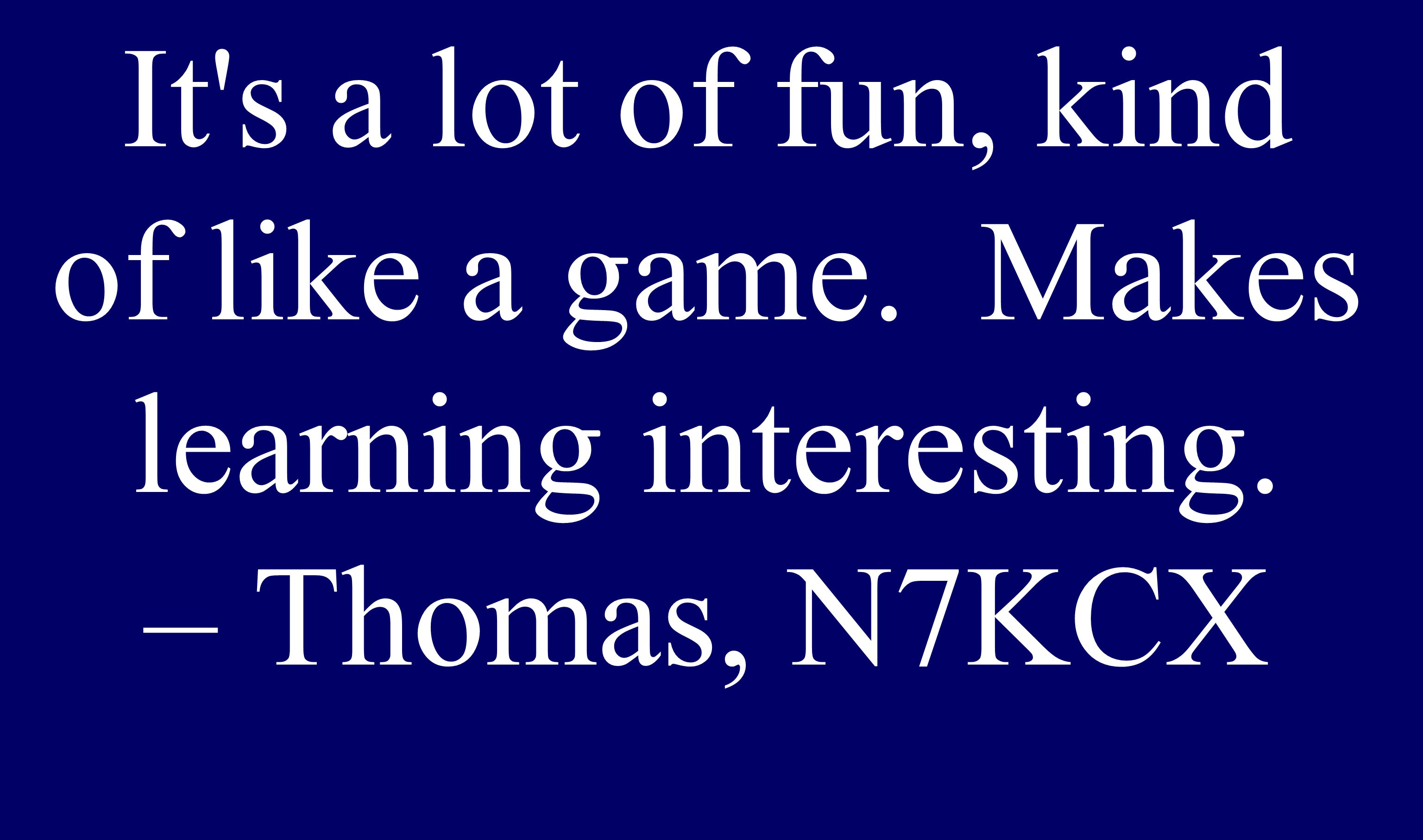 It s a lot of fun, kind of like a game. Makes learning interesting. – Thomas, N7KCX