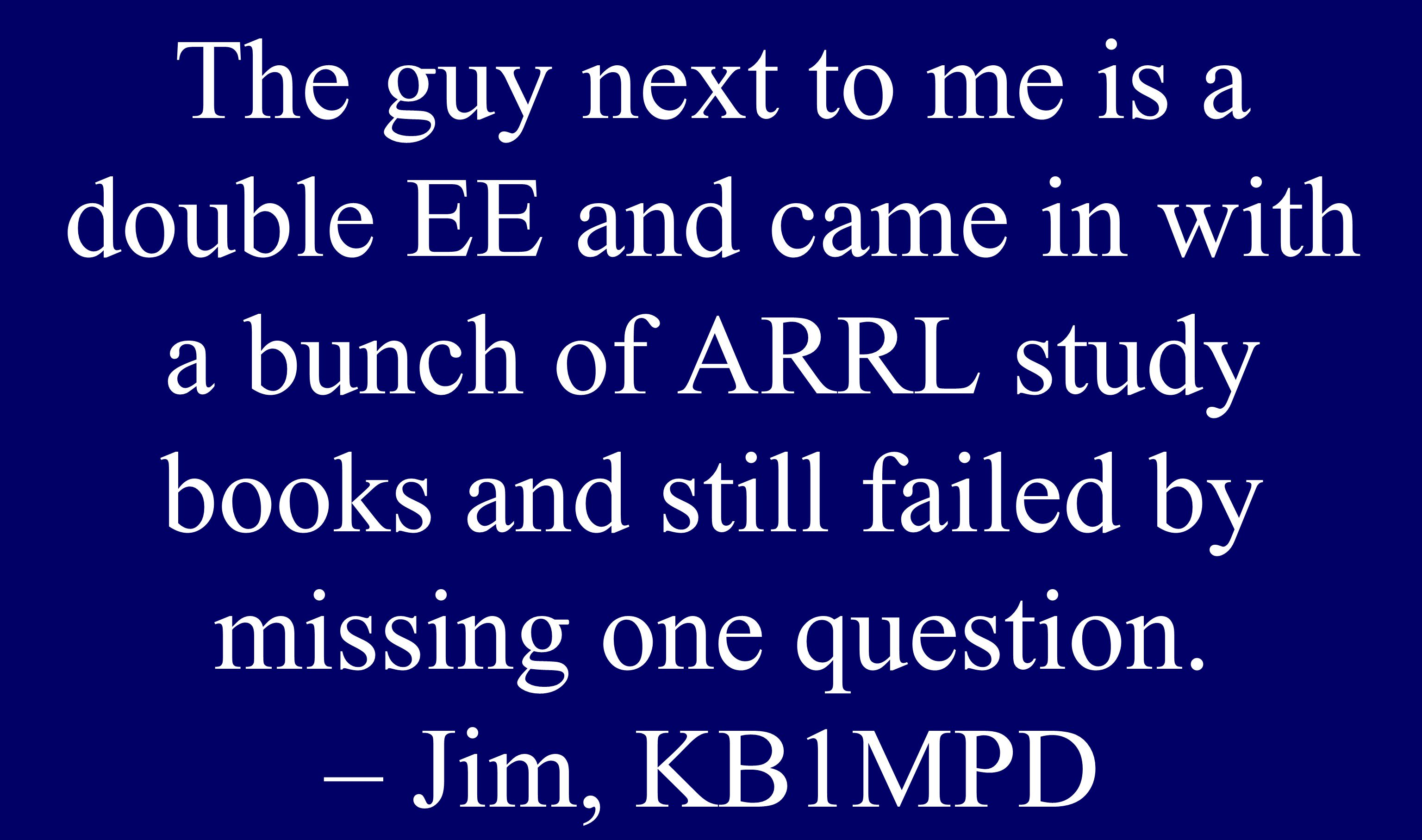 The guy next to me is a double EE and came in with a bunch of ARRL study books and still failed by missing one question. – Jim, KB1MPD