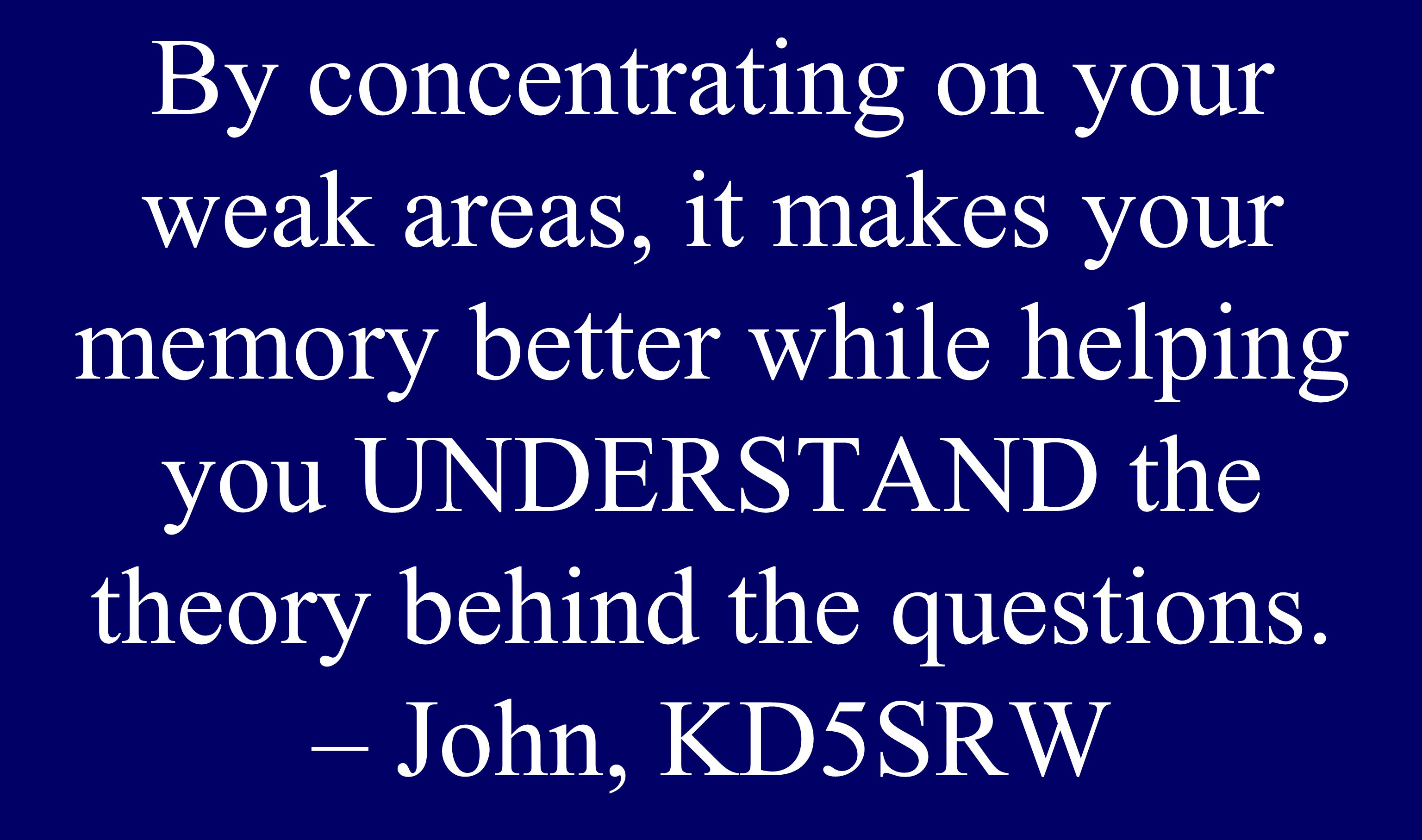 By concentrating on your weak areas, it makes your memory better while helping you UNDERSTAND the theory behind the questions. – John, KD5SRW