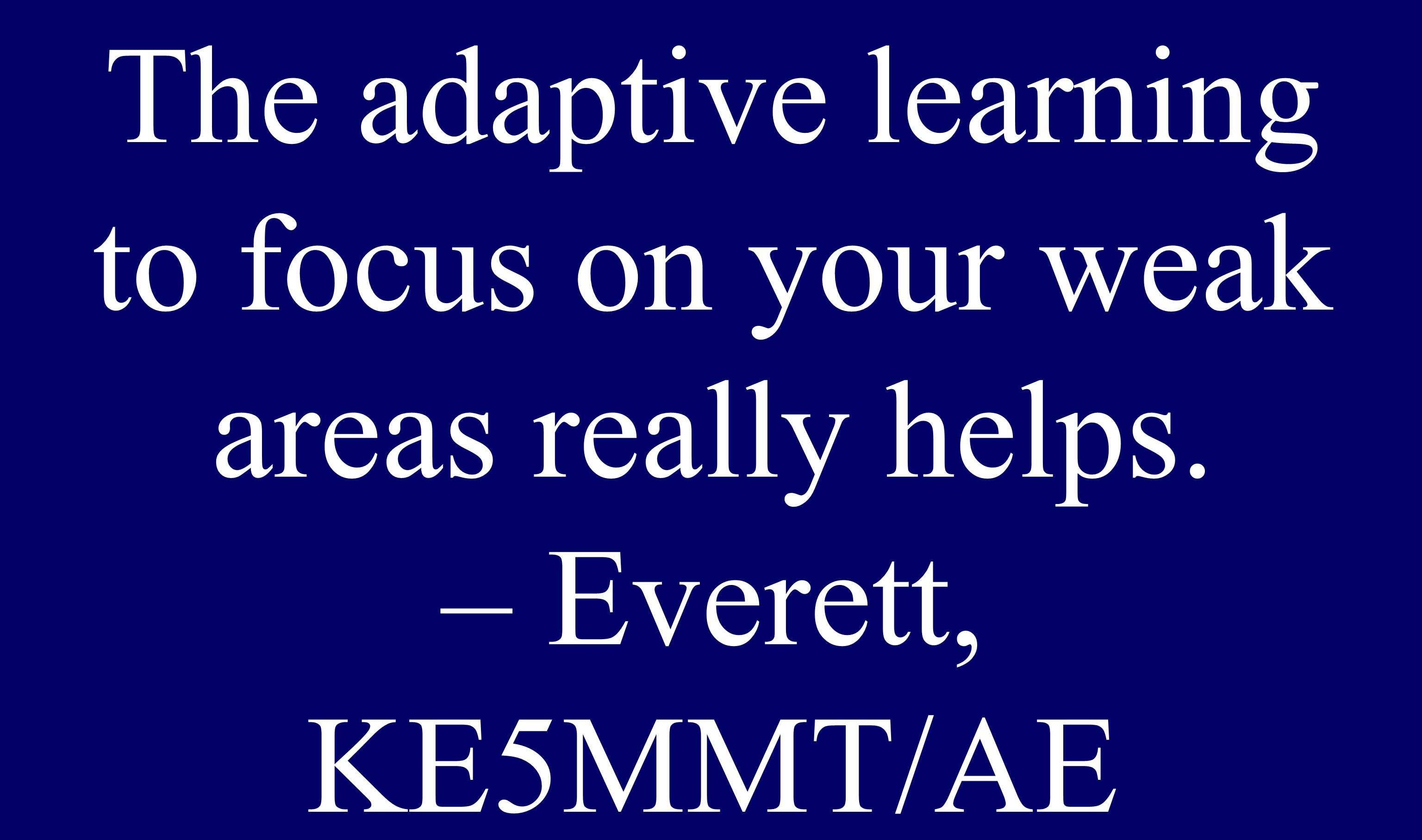 The adaptive learning to focus on your weak areas really helps. – Everett, KE5MMT/AE