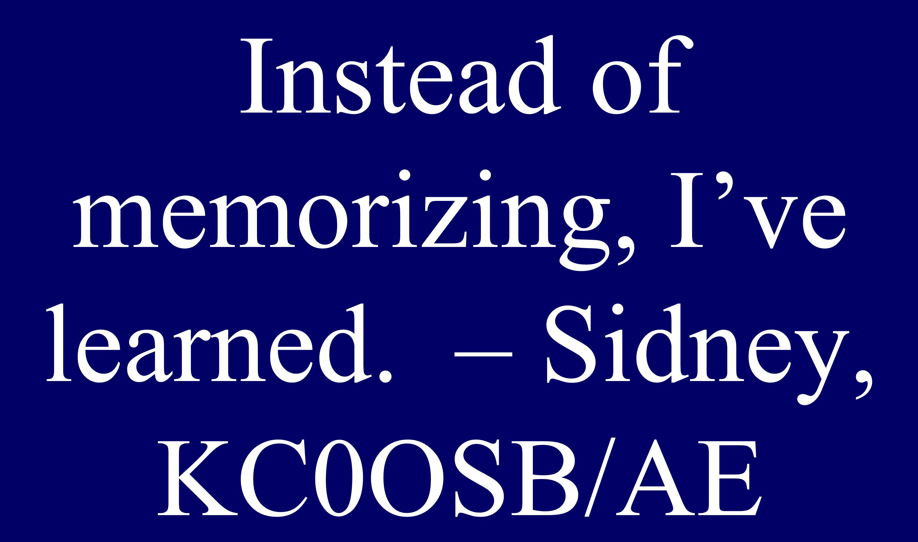 Instead of memorizing, I've learned. – Sidney, KC0OSB/AE