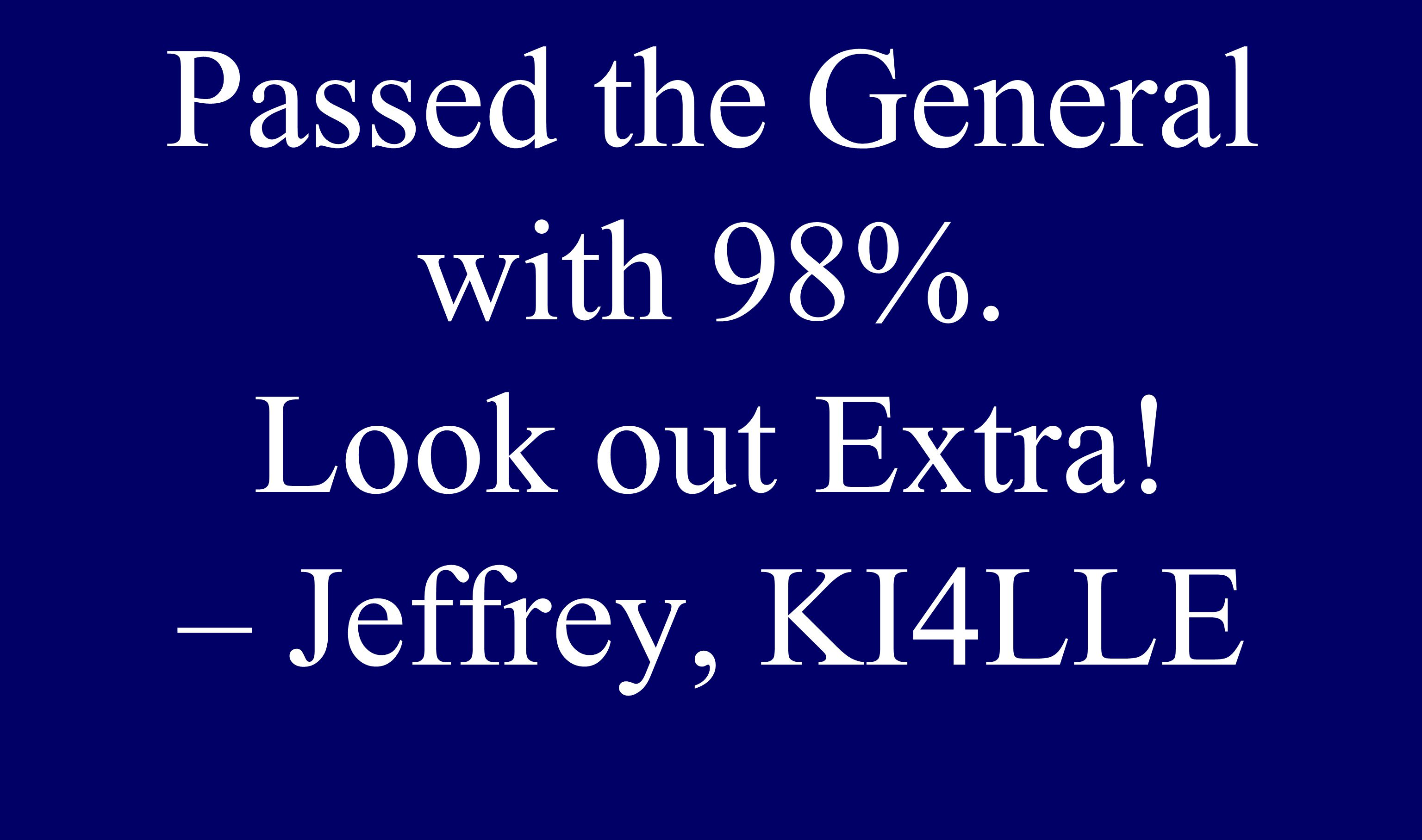 Passed the General with 98%. Look out Extra! – Jeffrey, KI4LLE