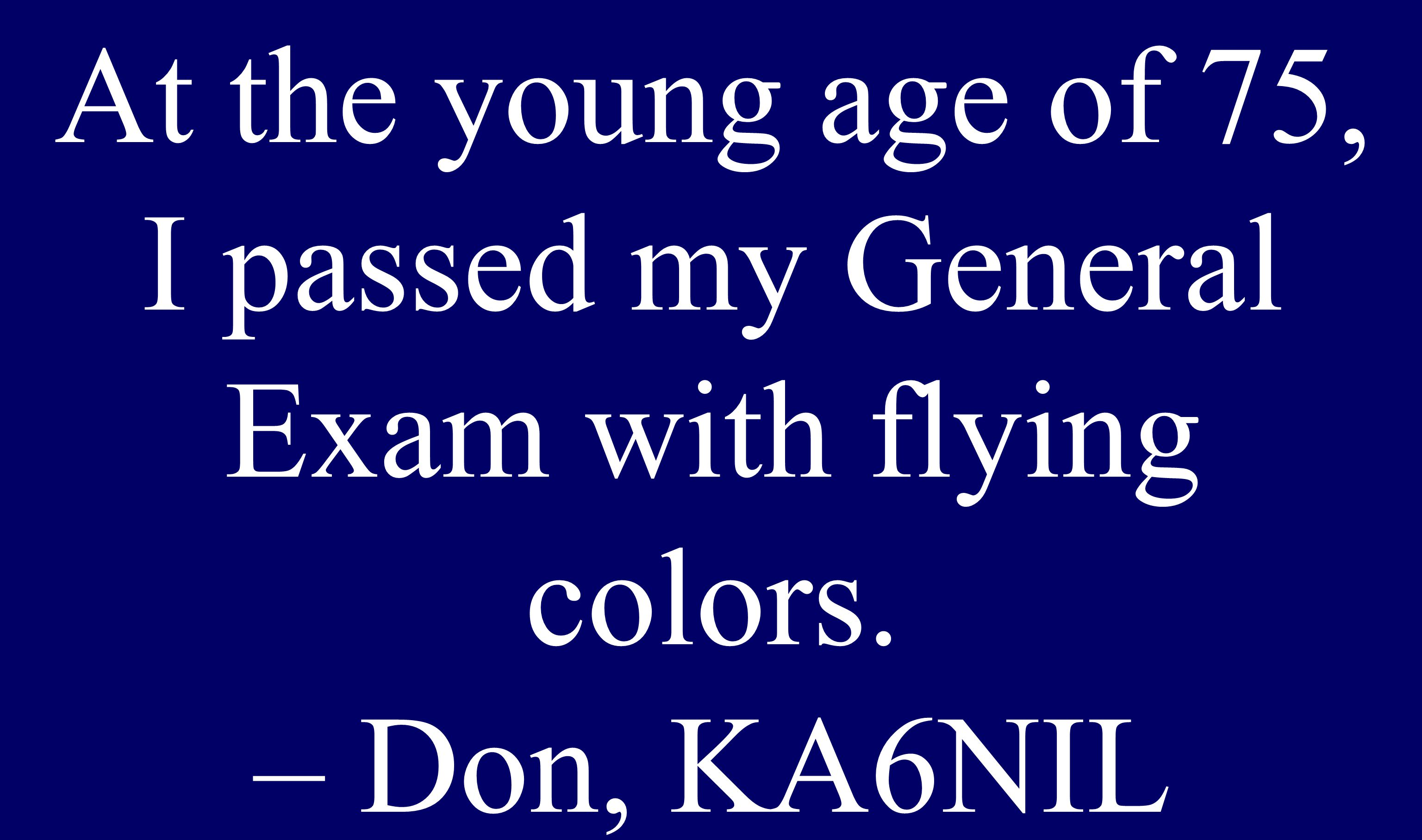 At the young age of 75, I passed my General Exam with flying colors. – Don, KA6NIL