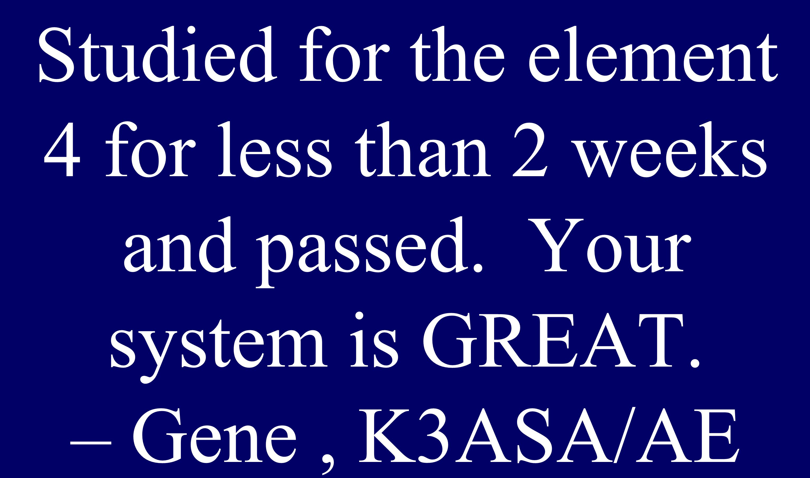 Studied for the element 4 for less than 2 weeks and passed. Your system is GREAT. – Gene, K3ASA/AE