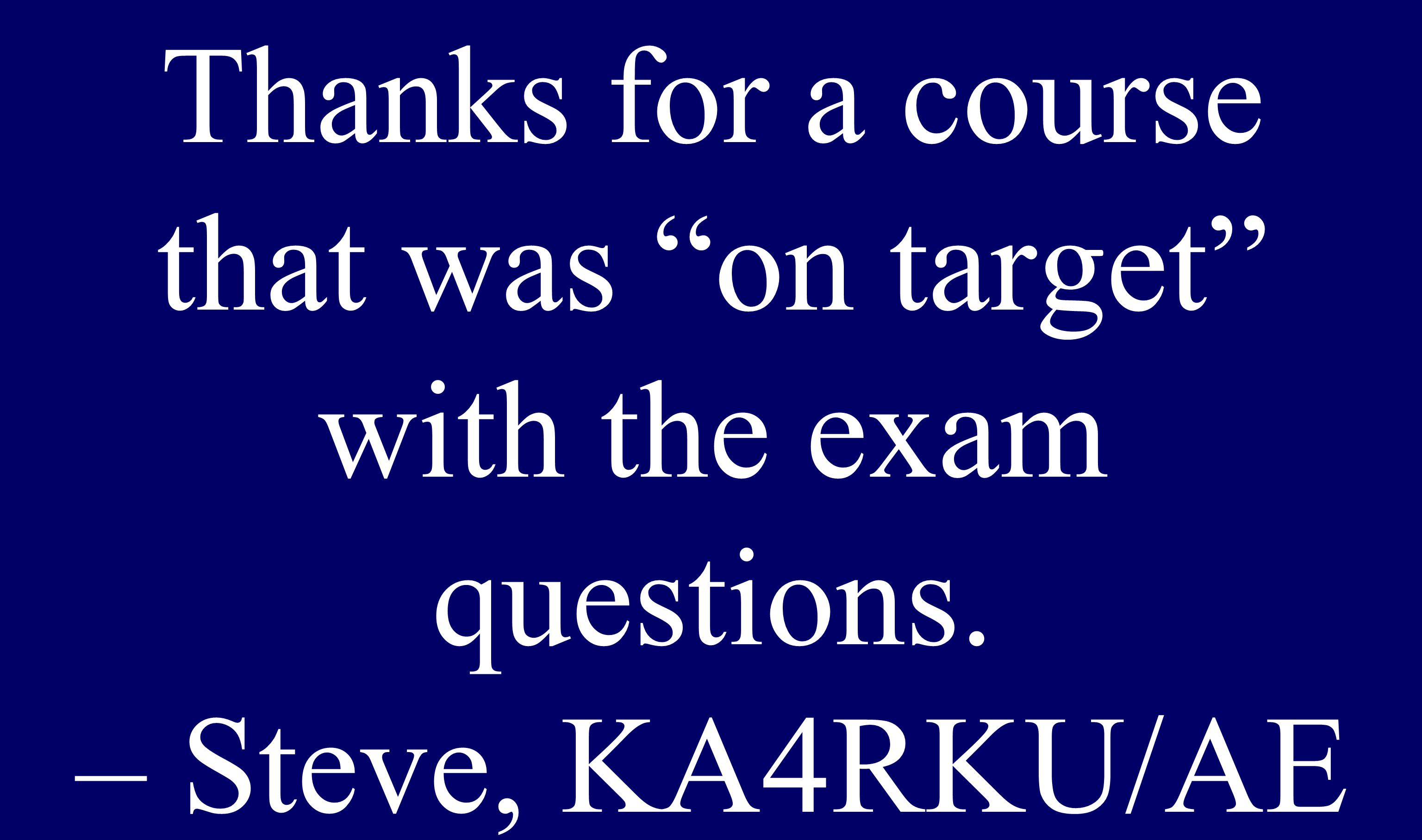 """Upgrade Thanks for a course that was """"on target"""" with the exam questions. – Steve, KA4RKU/AE"""