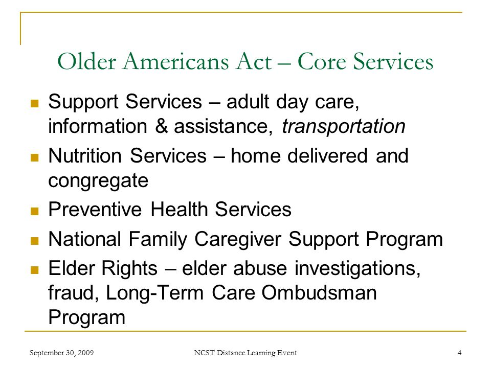 September 30, 2009 NCST Distance Learning Event 4 Older Americans Act – Core Services Support Services – adult day care, information & assistance, transportation Nutrition Services – home delivered and congregate Preventive Health Services National Family Caregiver Support Program Elder Rights – elder abuse investigations, fraud, Long-Term Care Ombudsman Program