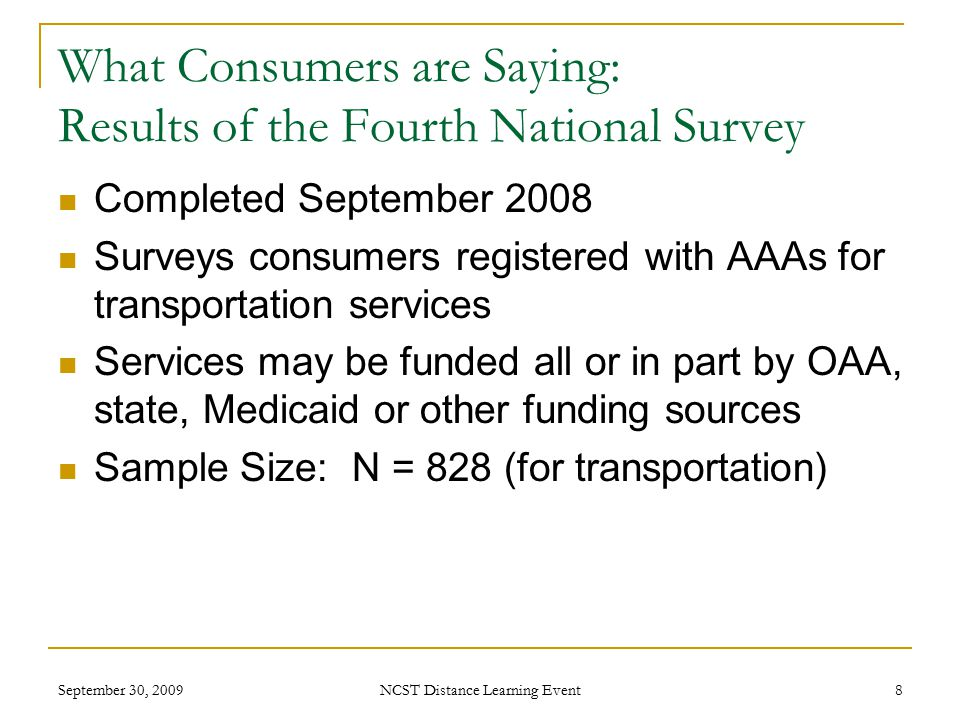 September 30, 2009 NCST Distance Learning Event 8 What Consumers are Saying: Results of the Fourth National Survey Completed September 2008 Surveys consumers registered with AAAs for transportation services Services may be funded all or in part by OAA, state, Medicaid or other funding sources Sample Size: N = 828 (for transportation)