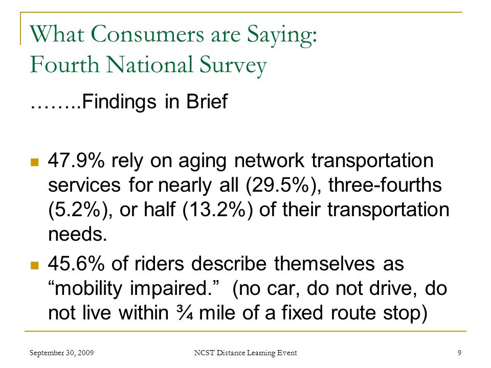September 30, 2009 NCST Distance Learning Event 9 What Consumers are Saying: Fourth National Survey ……..Findings in Brief 47.9% rely on aging network transportation services for nearly all (29.5%), three-fourths (5.2%), or half (13.2%) of their transportation needs.