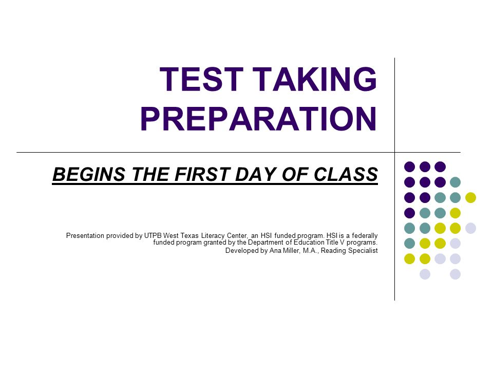 TEST TAKING PREPARATION BEGINS THE FIRST DAY OF CLASS Presentation provided by UTPB West Texas Literacy Center, an HSI funded program. HSI is a federa