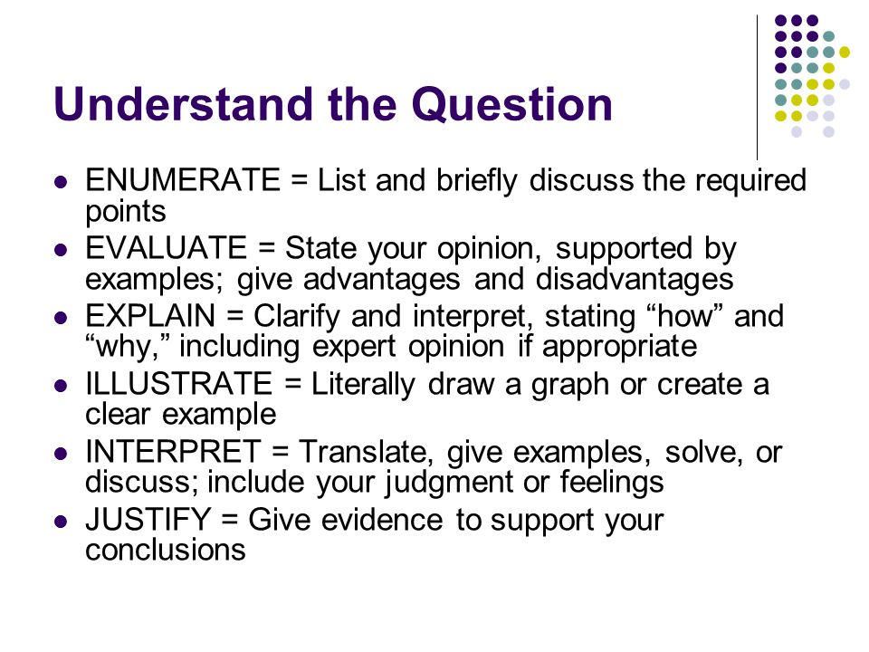 Understand the Question ENUMERATE = List and briefly discuss the required points EVALUATE = State your opinion, supported by examples; give advantages and disadvantages EXPLAIN = Clarify and interpret, stating how and why, including expert opinion if appropriate ILLUSTRATE = Literally draw a graph or create a clear example INTERPRET = Translate, give examples, solve, or discuss; include your judgment or feelings JUSTIFY = Give evidence to support your conclusions