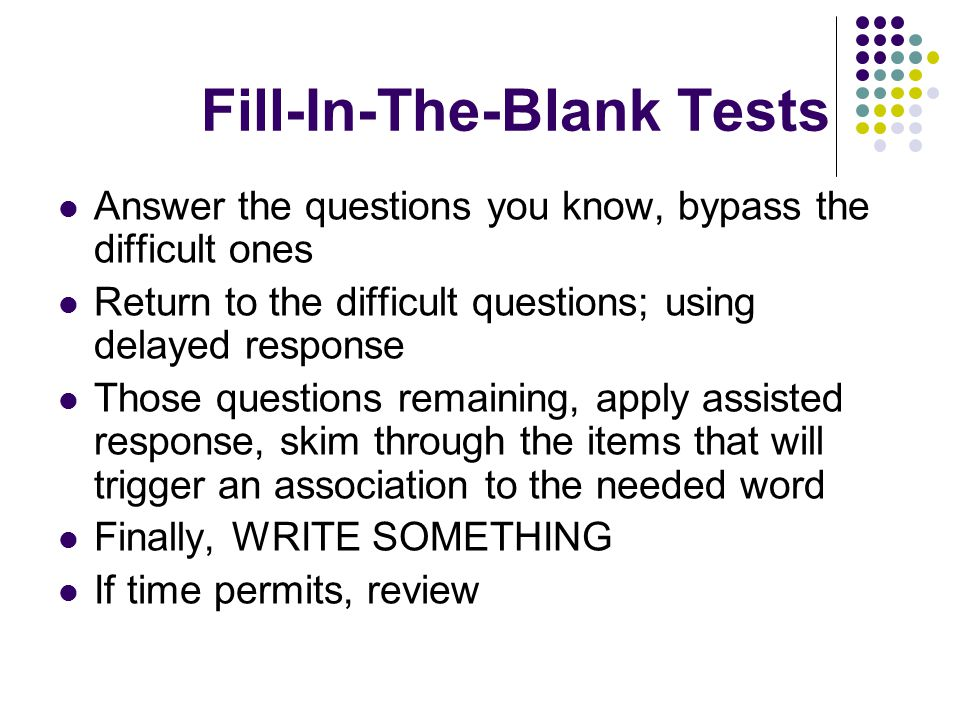 Fill-In-The-Blank Tests Answer the questions you know, bypass the difficult ones Return to the difficult questions; using delayed response Those questions remaining, apply assisted response, skim through the items that will trigger an association to the needed word Finally, WRITE SOMETHING If time permits, review